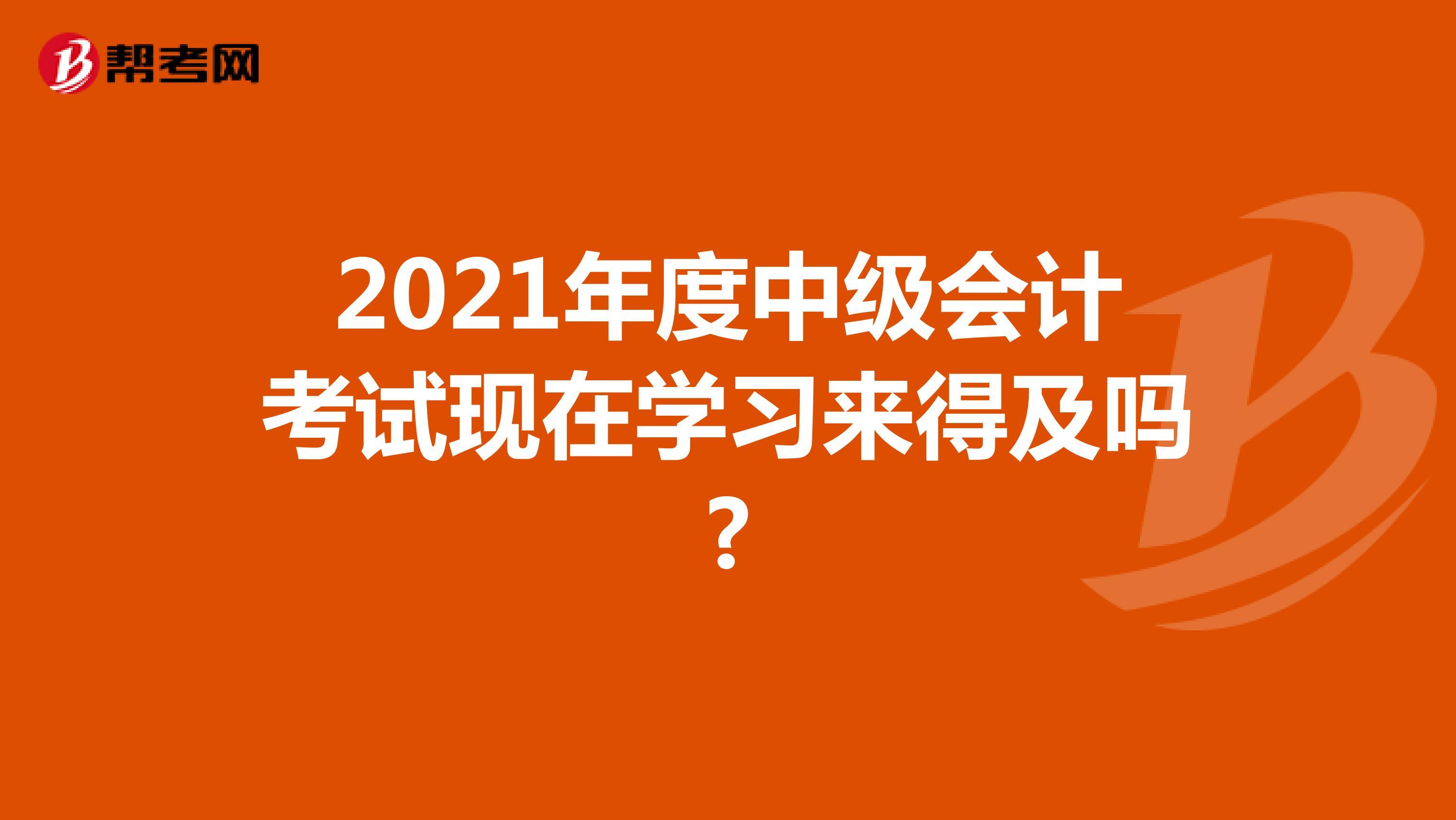 2021年度中级会计考试现在学习来得及吗?