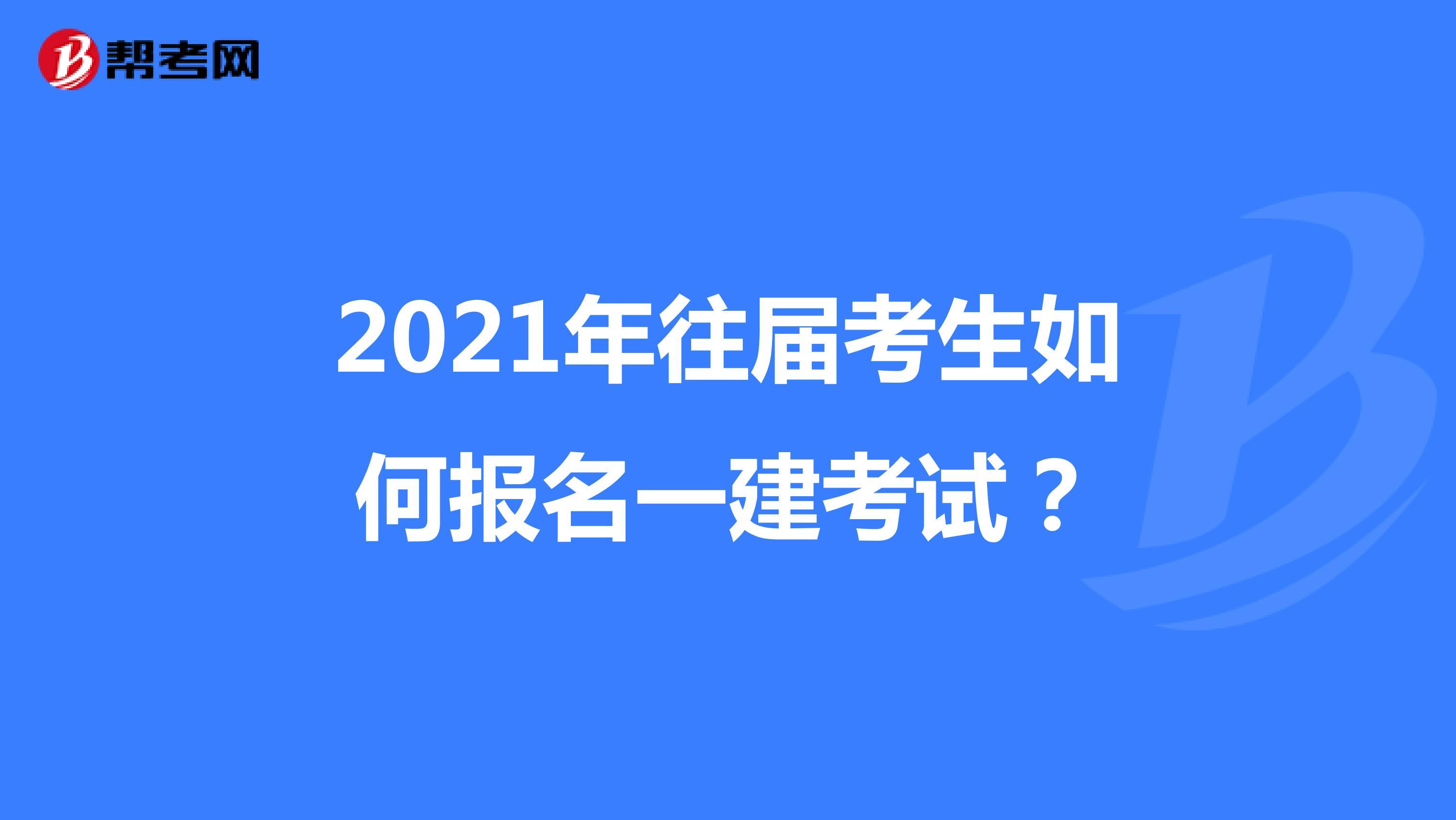 2021年往届考生如何报名一建考试?