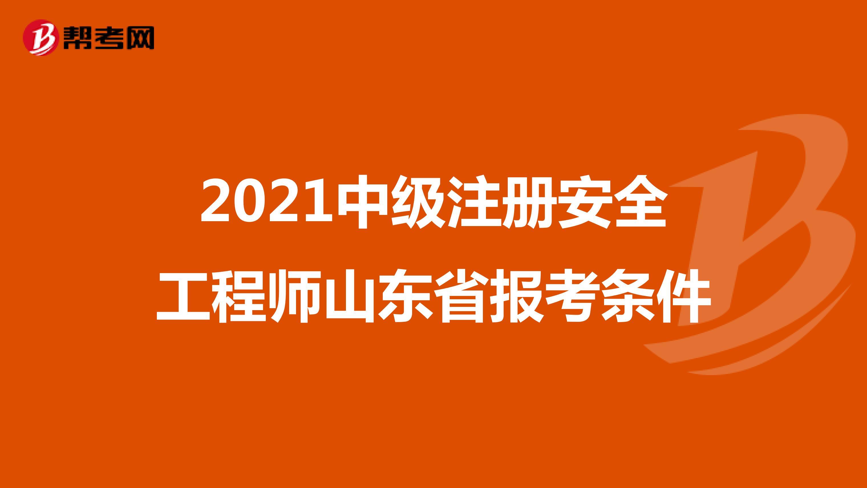 2021中级注册安全工程师山东省报考条件