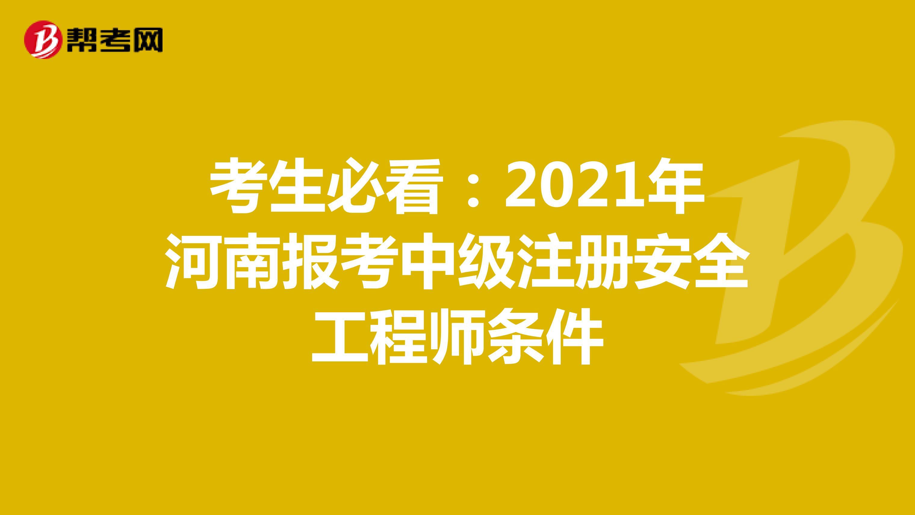 考生必看:2021年河南报考中级注册安全工程师条件