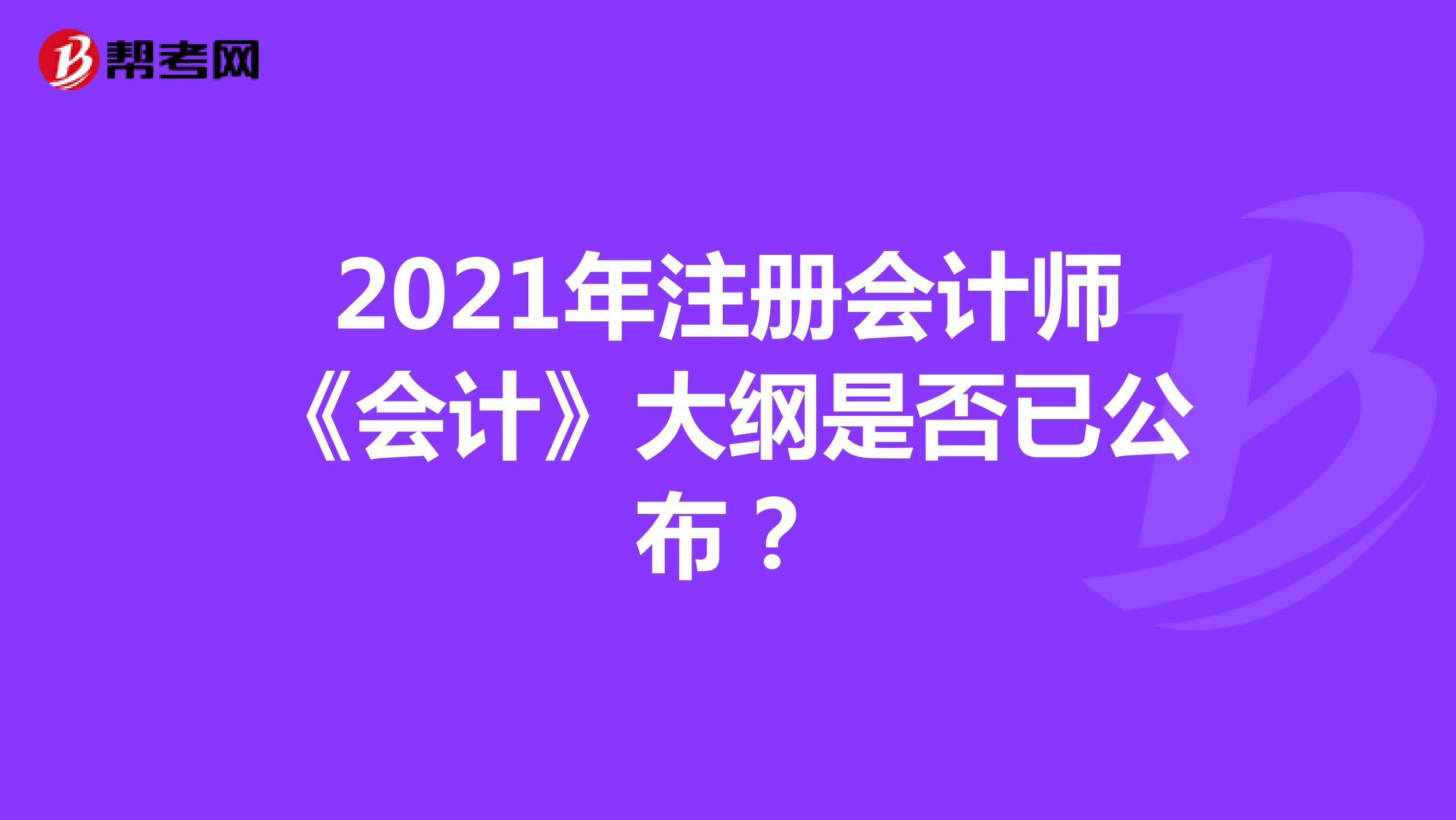 2021年【hot88热竞技提款】注册会计师《会计》大纲是否已公布?