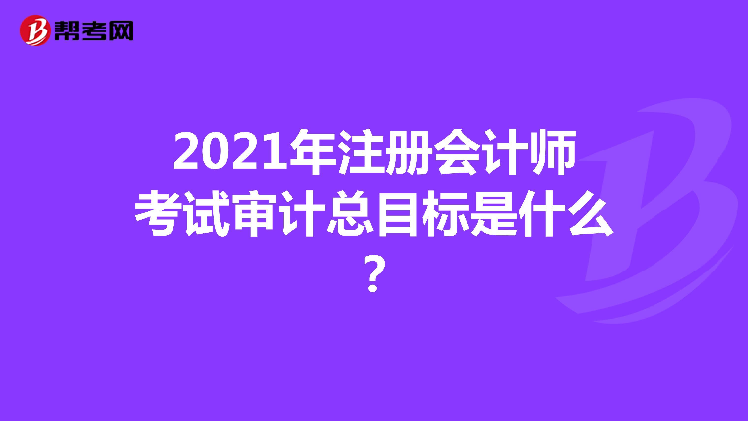 2021年【hot88热竞技提款】注册会计师考试审计总目标是什么?