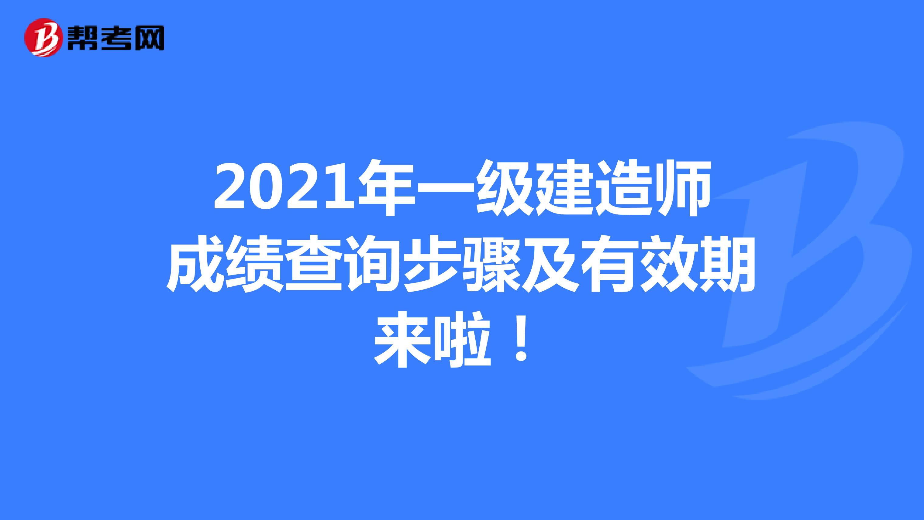 2021年【热竞技下载开户】一级建造师成绩查询步骤及有效期来啦!