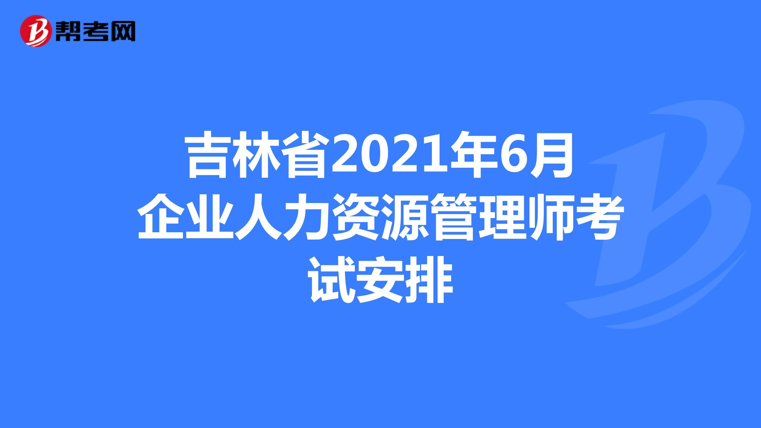 吉林省2021年6月企业人力资源管理师考试安排