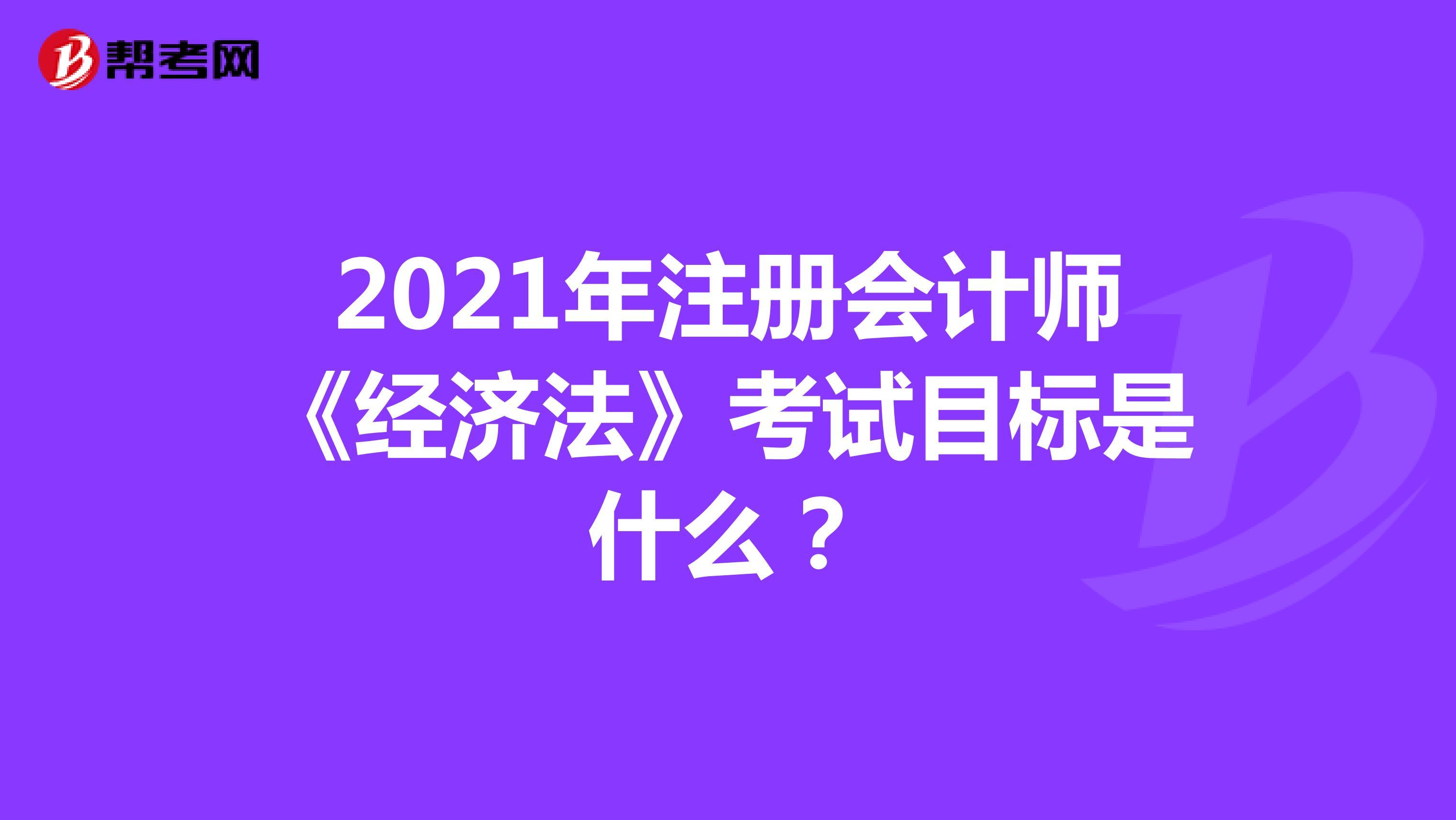 2021年注册会计师《经济法》考试目标是什么?