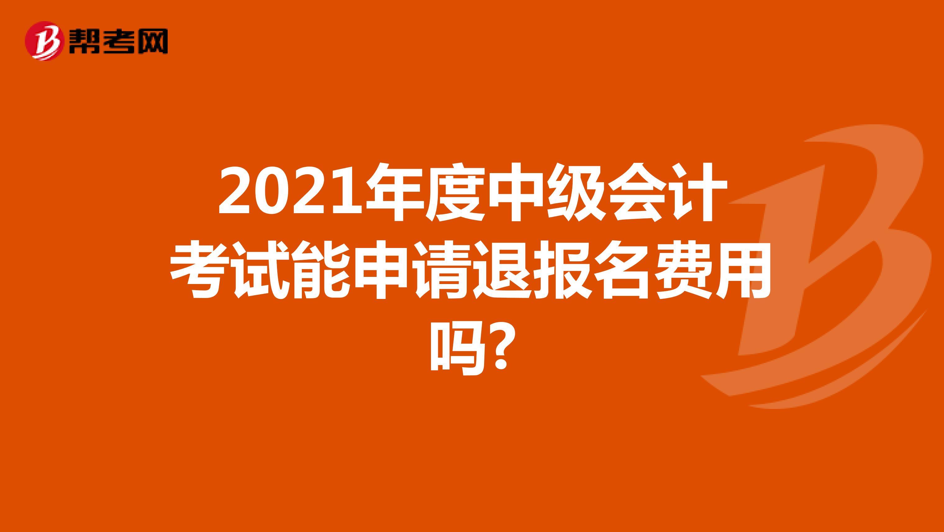 2021年度中级会计考试能申请退报名费用吗?