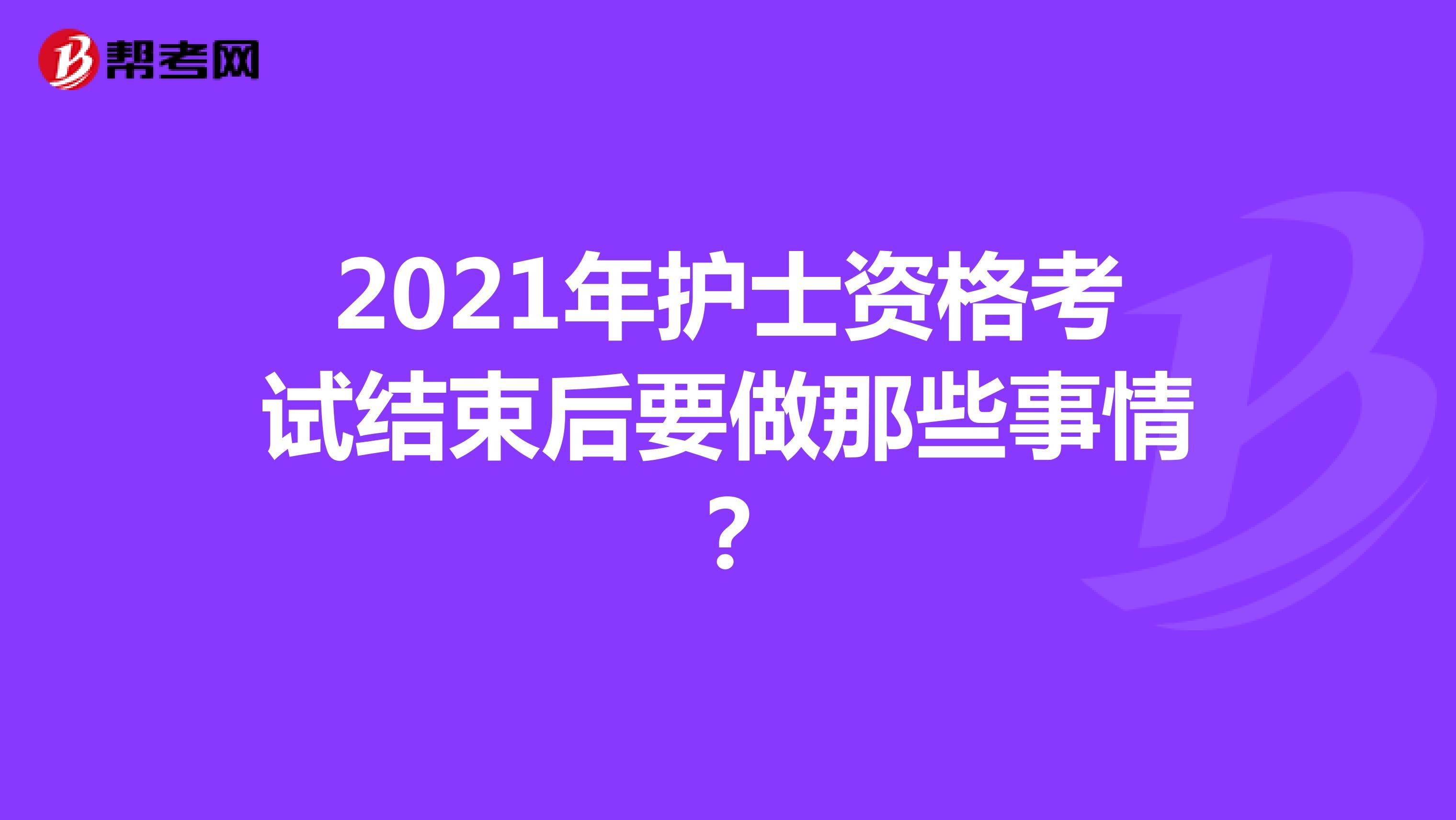 2021年护士资格考试结束后要做那些事情?