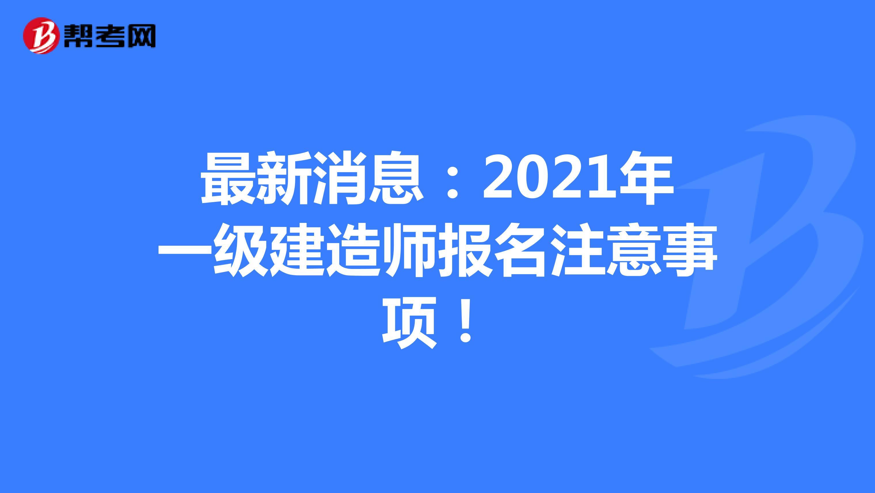 最新消息:2021年一级建造师报名注意事项!