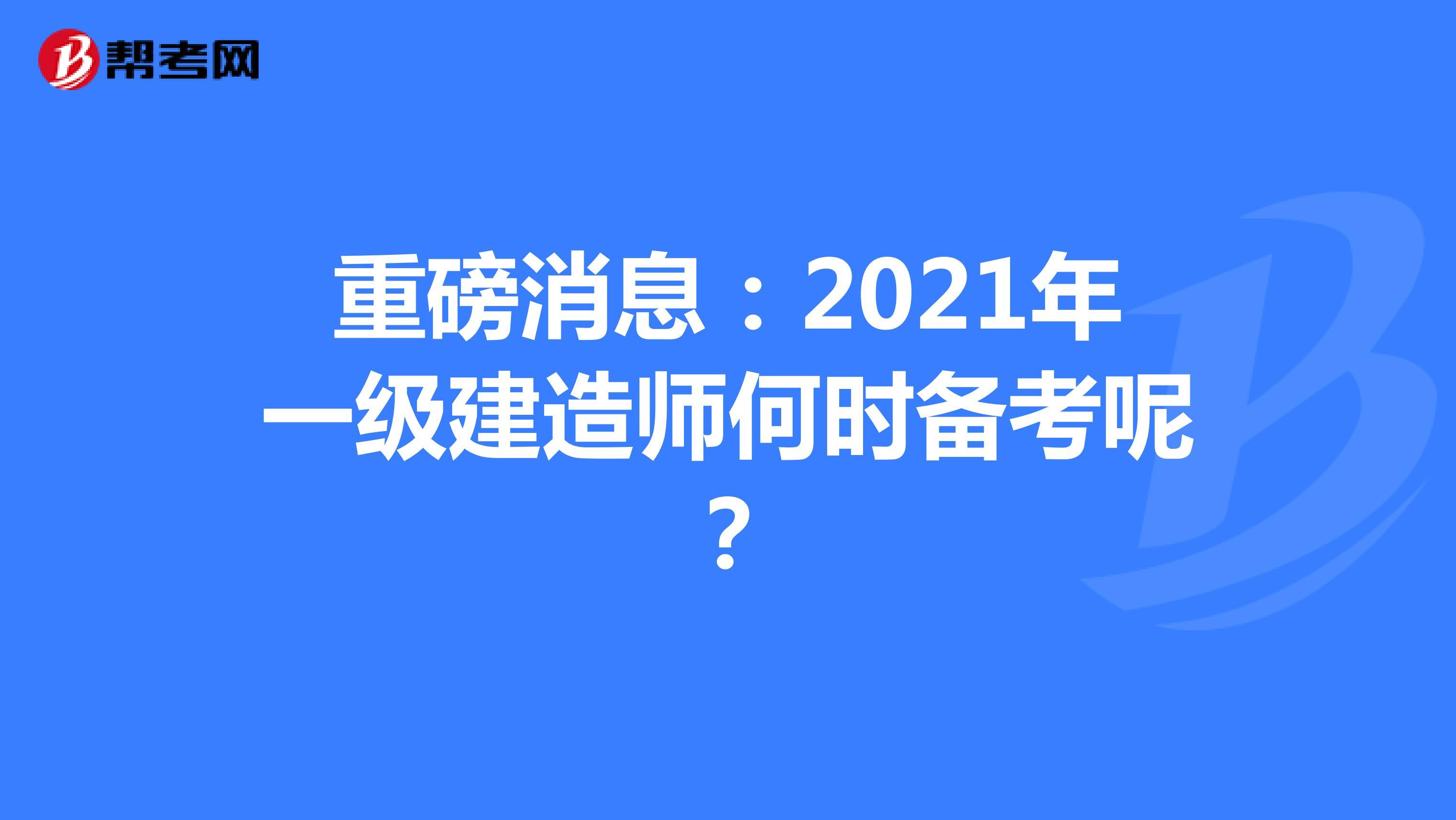 重磅消息:2021年一级建造师何时备考呢?