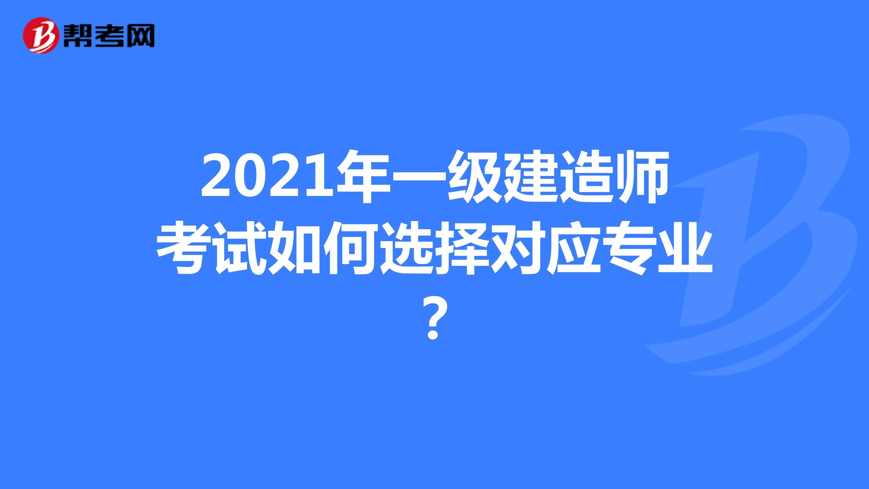 2021年一级建造师考试如何选择对应专业?
