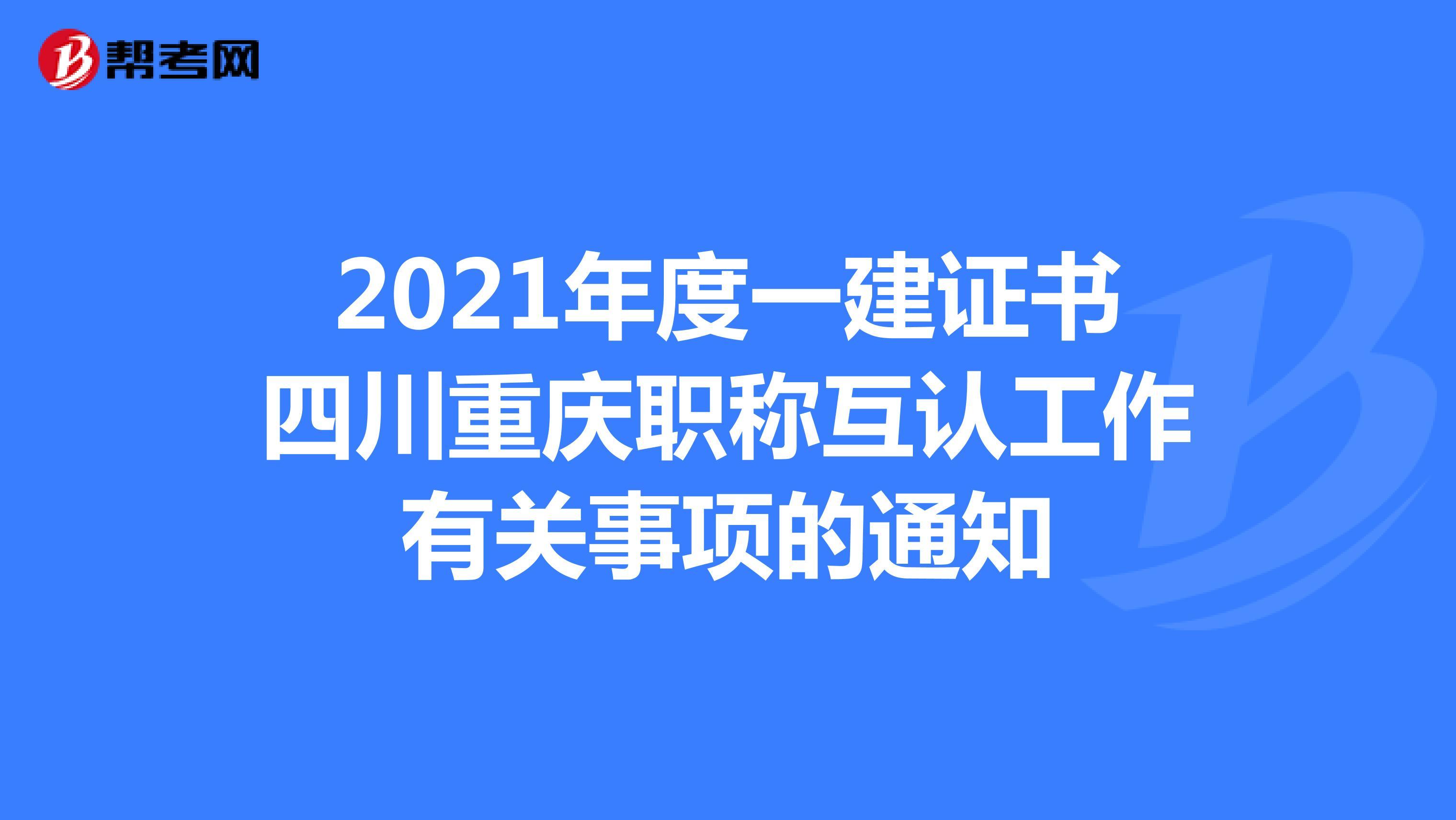 2021年度一建证书四川重庆职称互认工作有关事项的通知