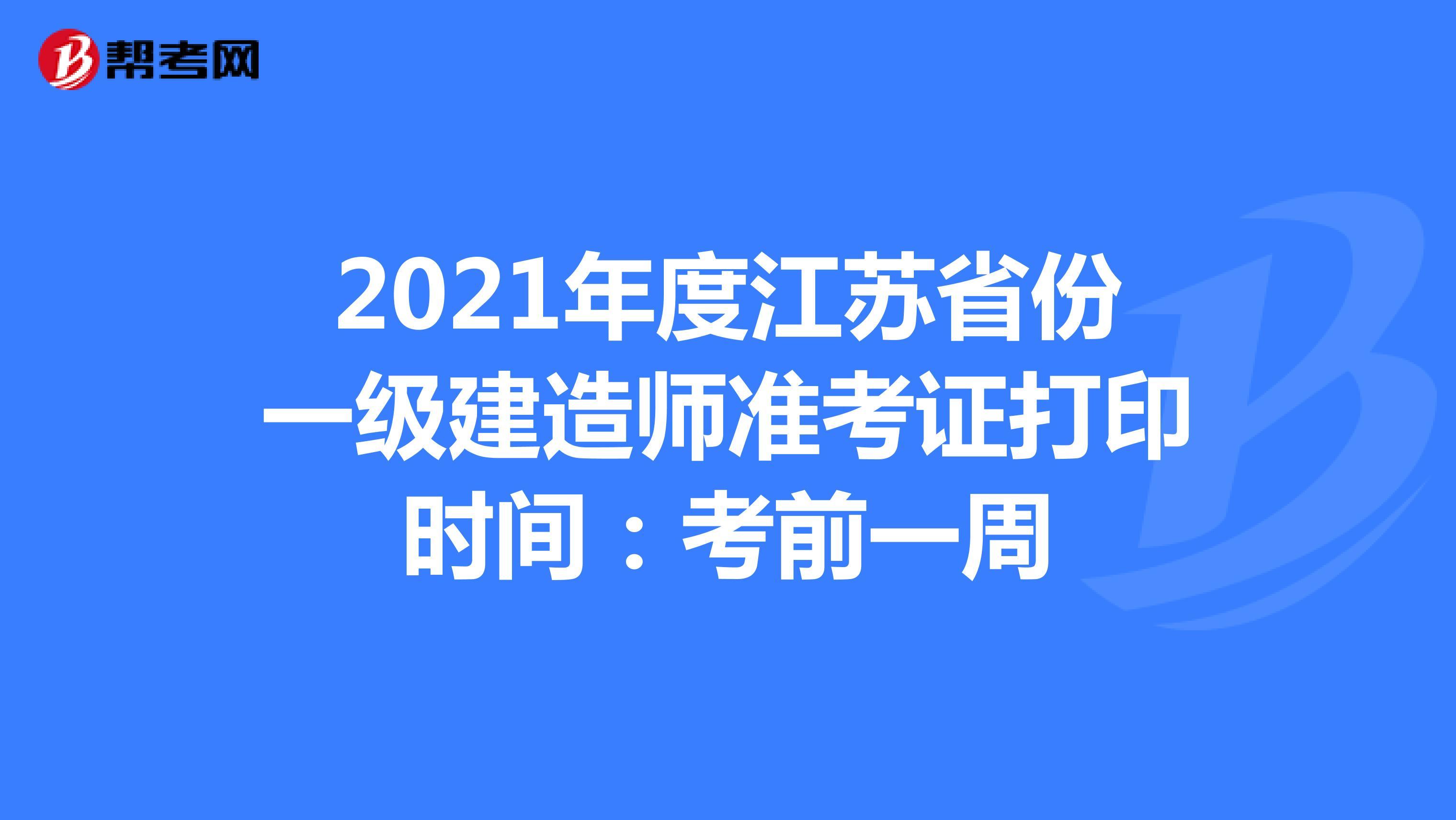 2021年度江苏省份一级建造师准考证打印时间:考前一周