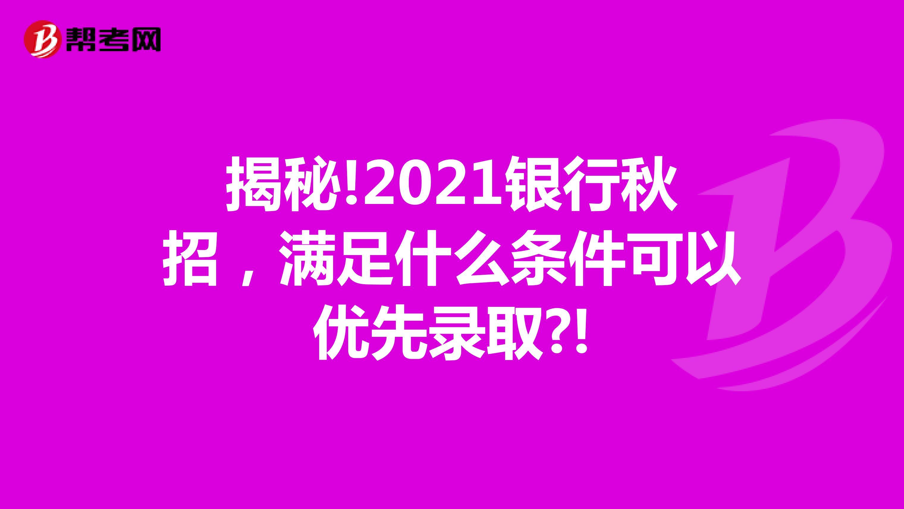 揭秘!2021银行秋招,满足什么条件可以优先录取?