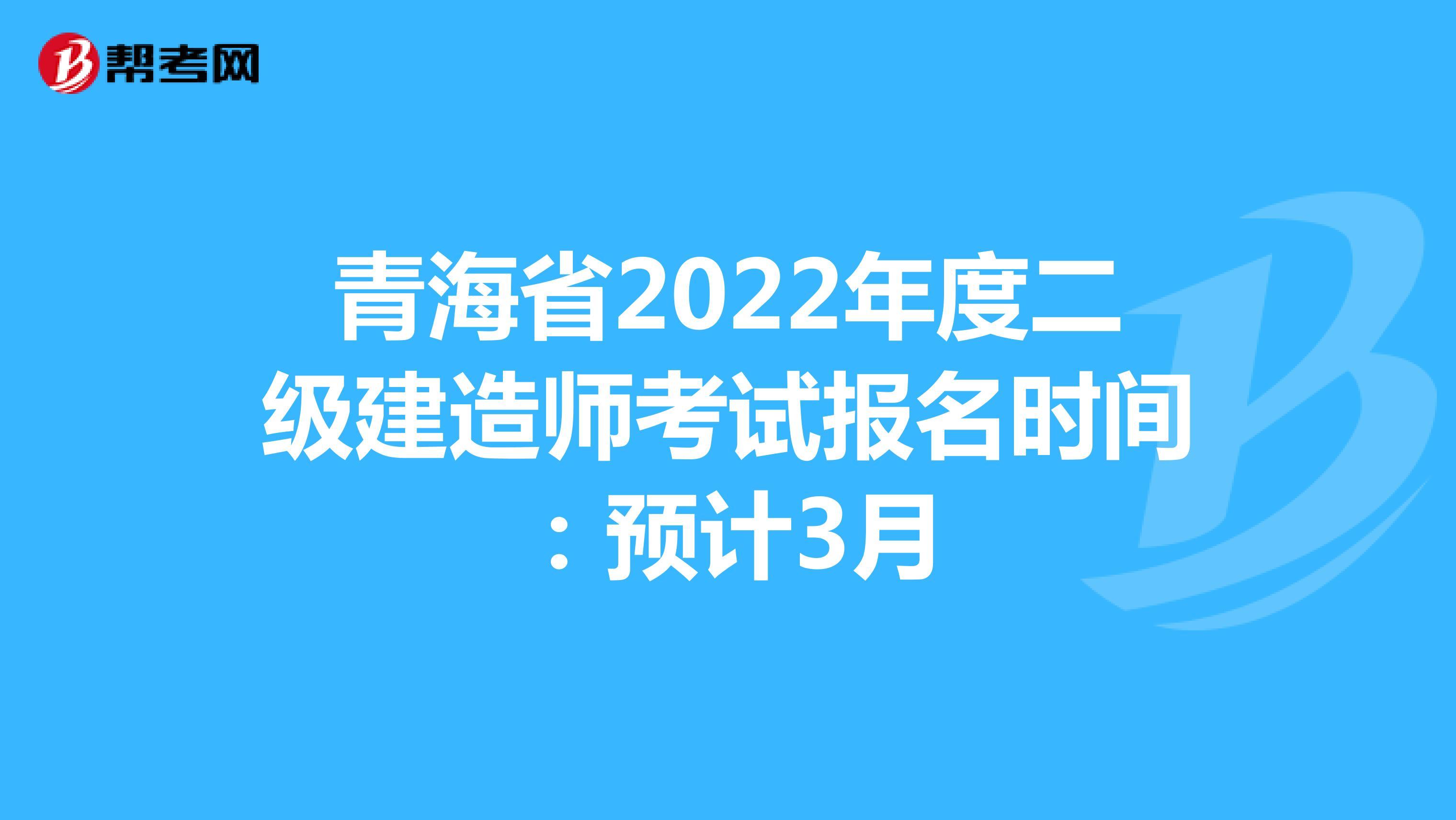 青海省2022年度二级建造师考试报名时间:预计3月
