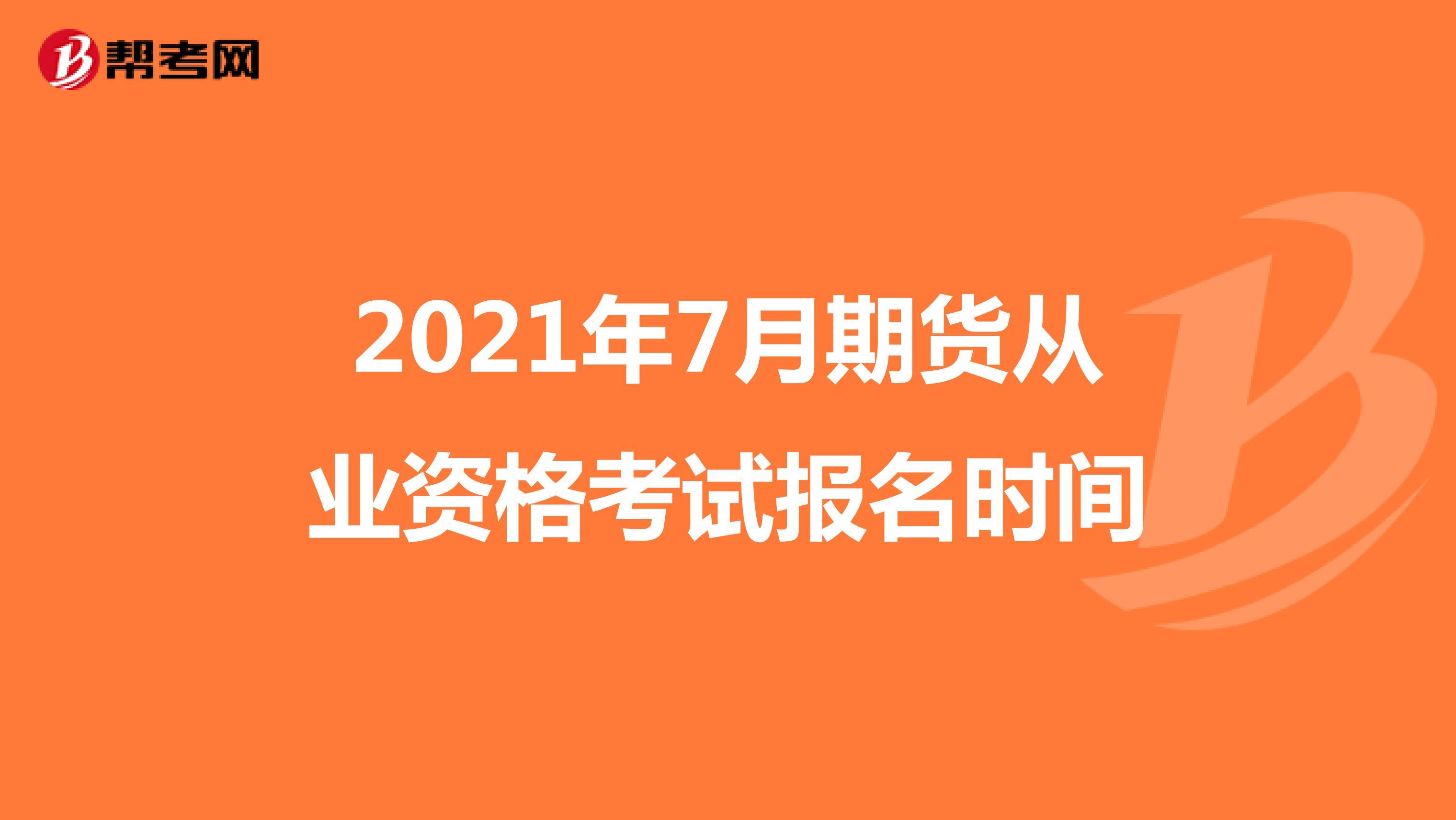 2021年7月期货从业资格考试报名时间
