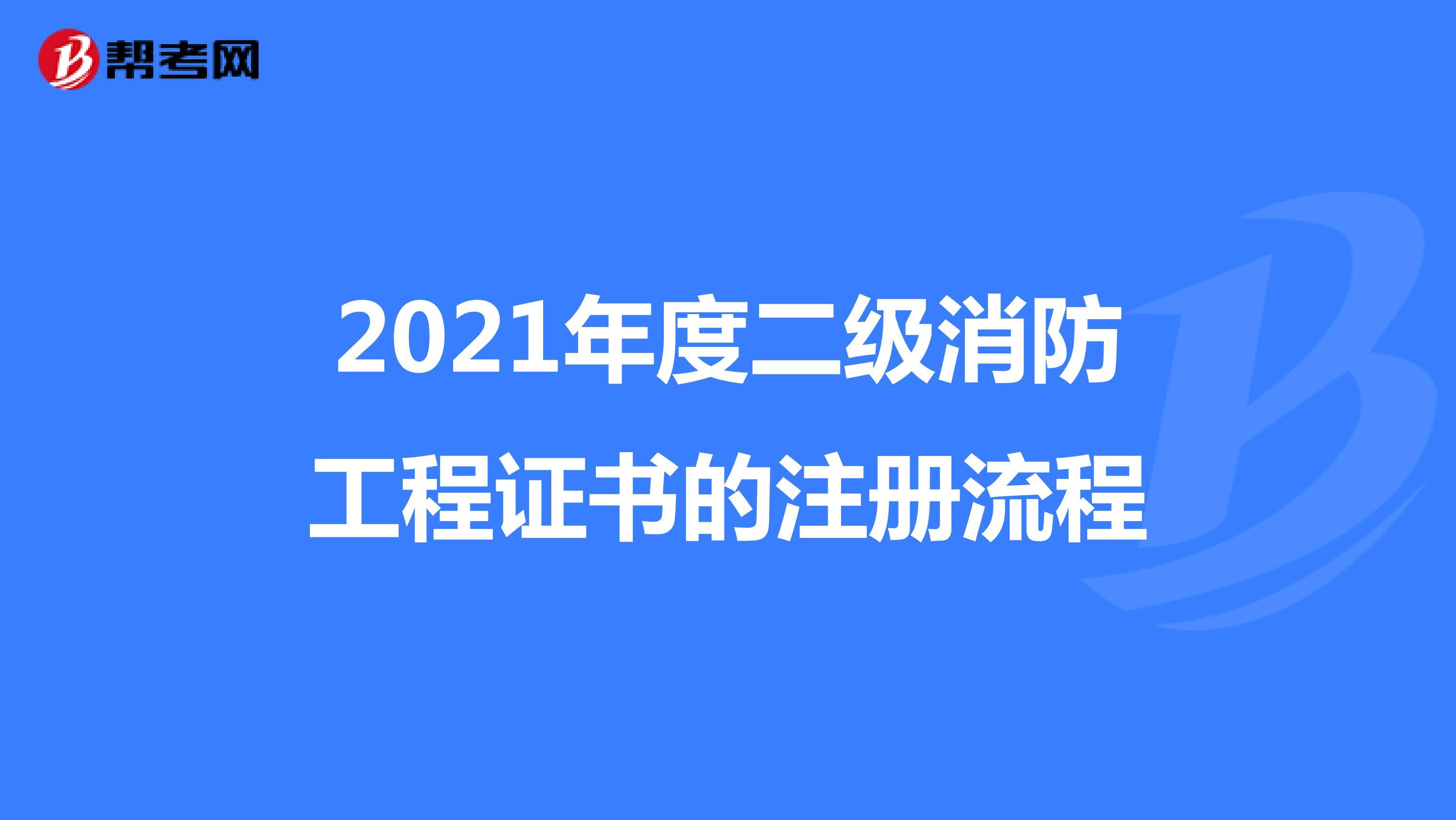 2021年度二级消防工程证书的注册流程