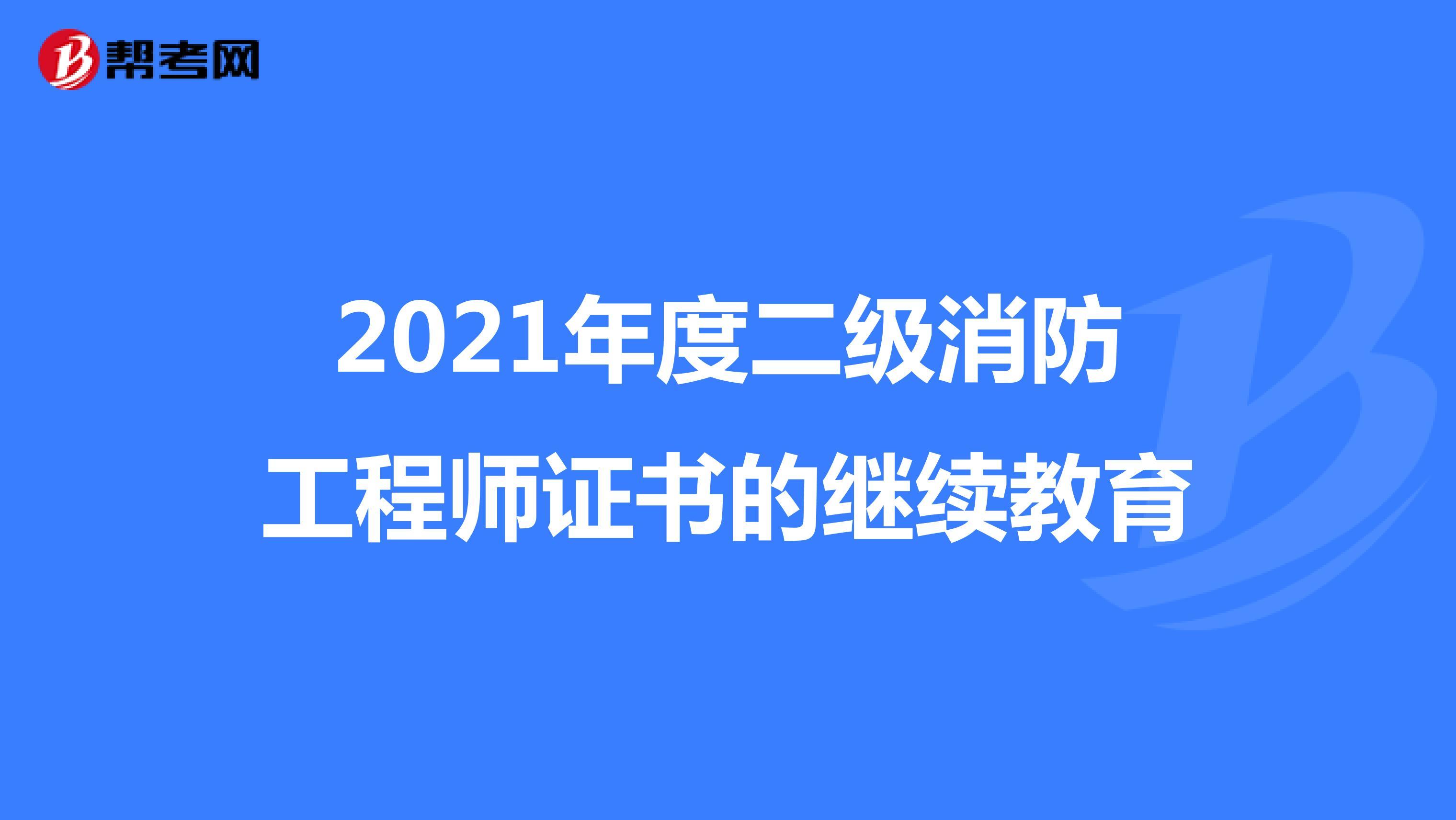 2021年度二级消防工程师证书的继续教育
