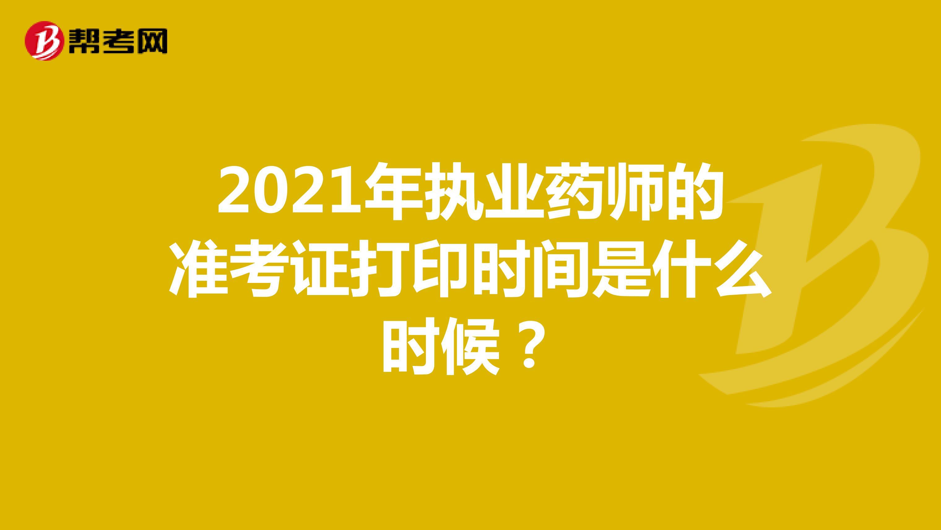 2021年执业药师的准考证打印时间是什么时候?