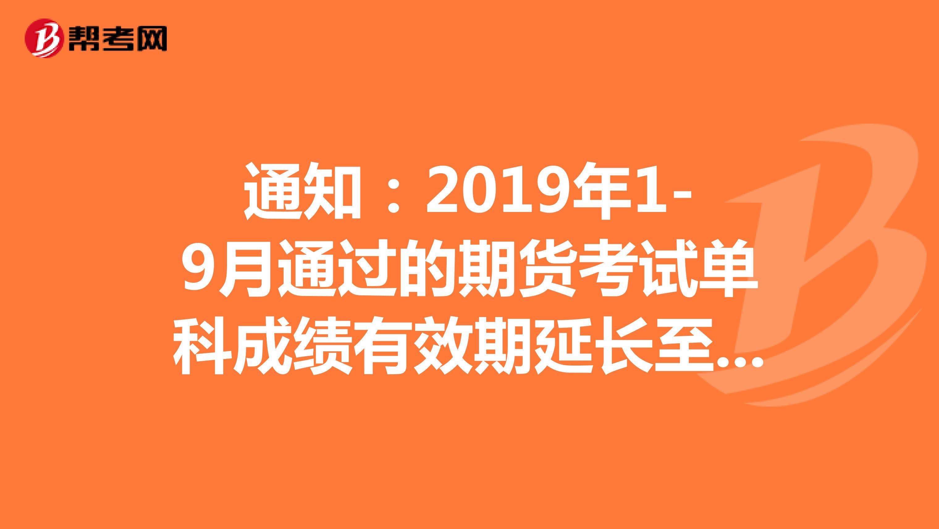 通知:2019年1-9月通过的期货考试单科成绩有效期延长至四年!