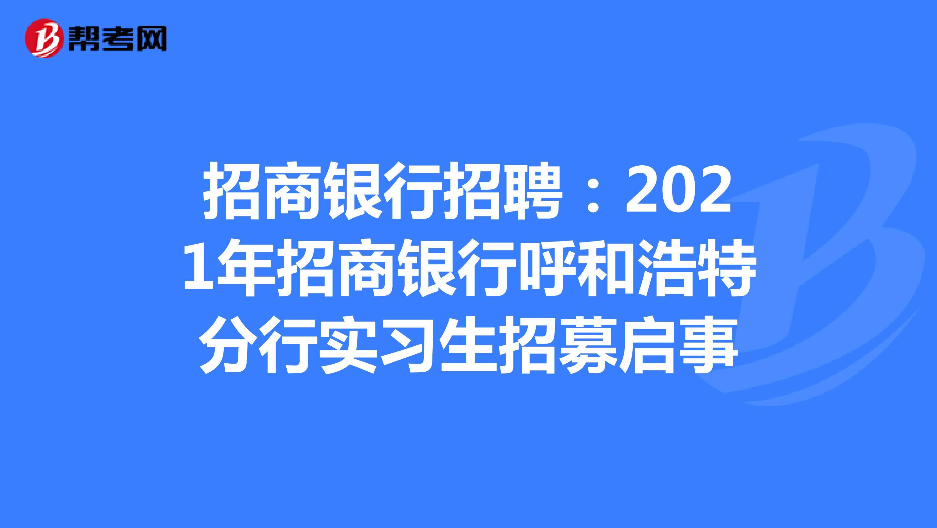 招商银行招聘:2021年招商银行呼和浩特分行实习生招募启事