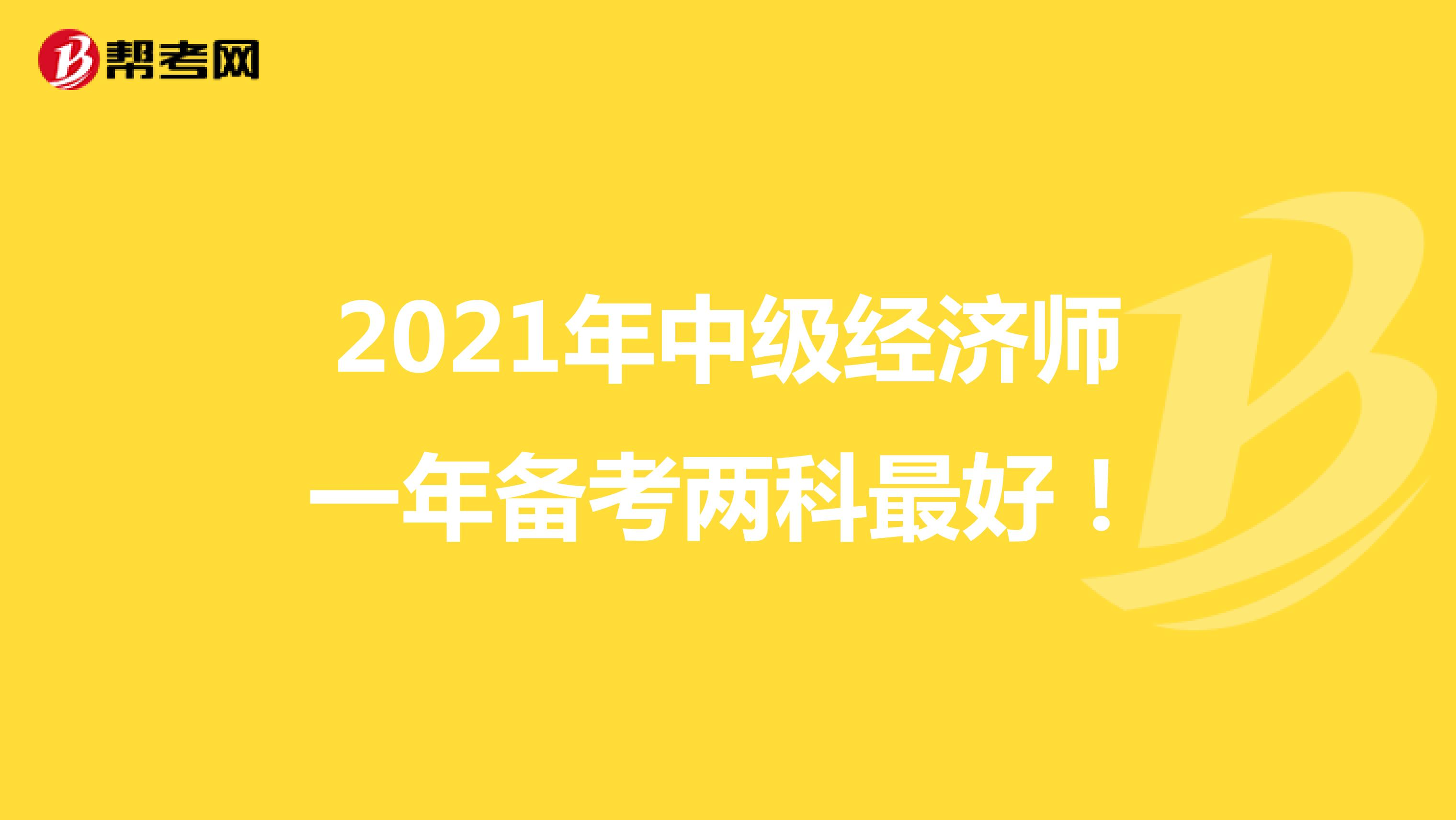 2021年中级经济师一年备考两科最好!