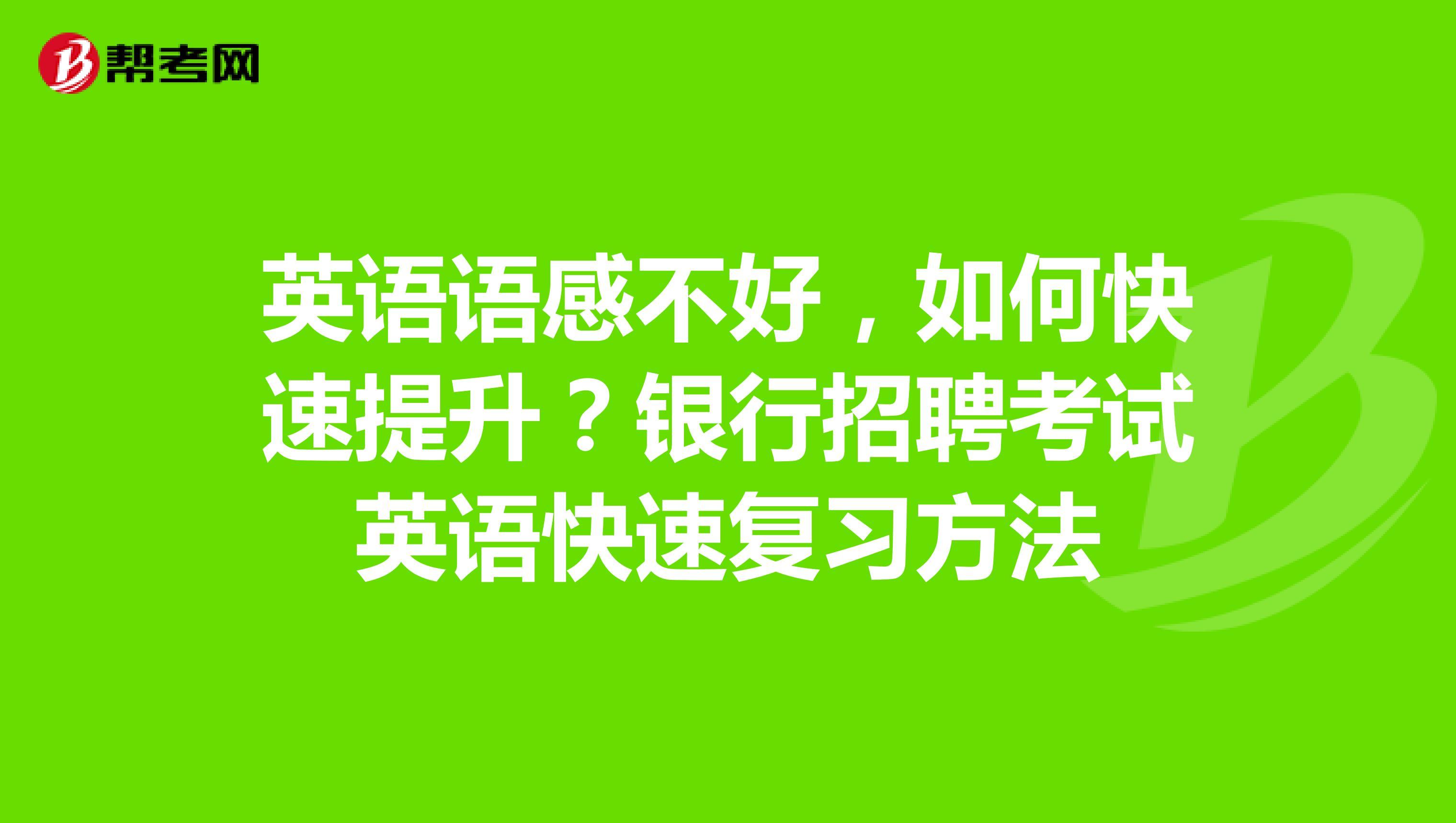 英语语感不好,如何快速提升?银行招聘考试英语快速复习方法