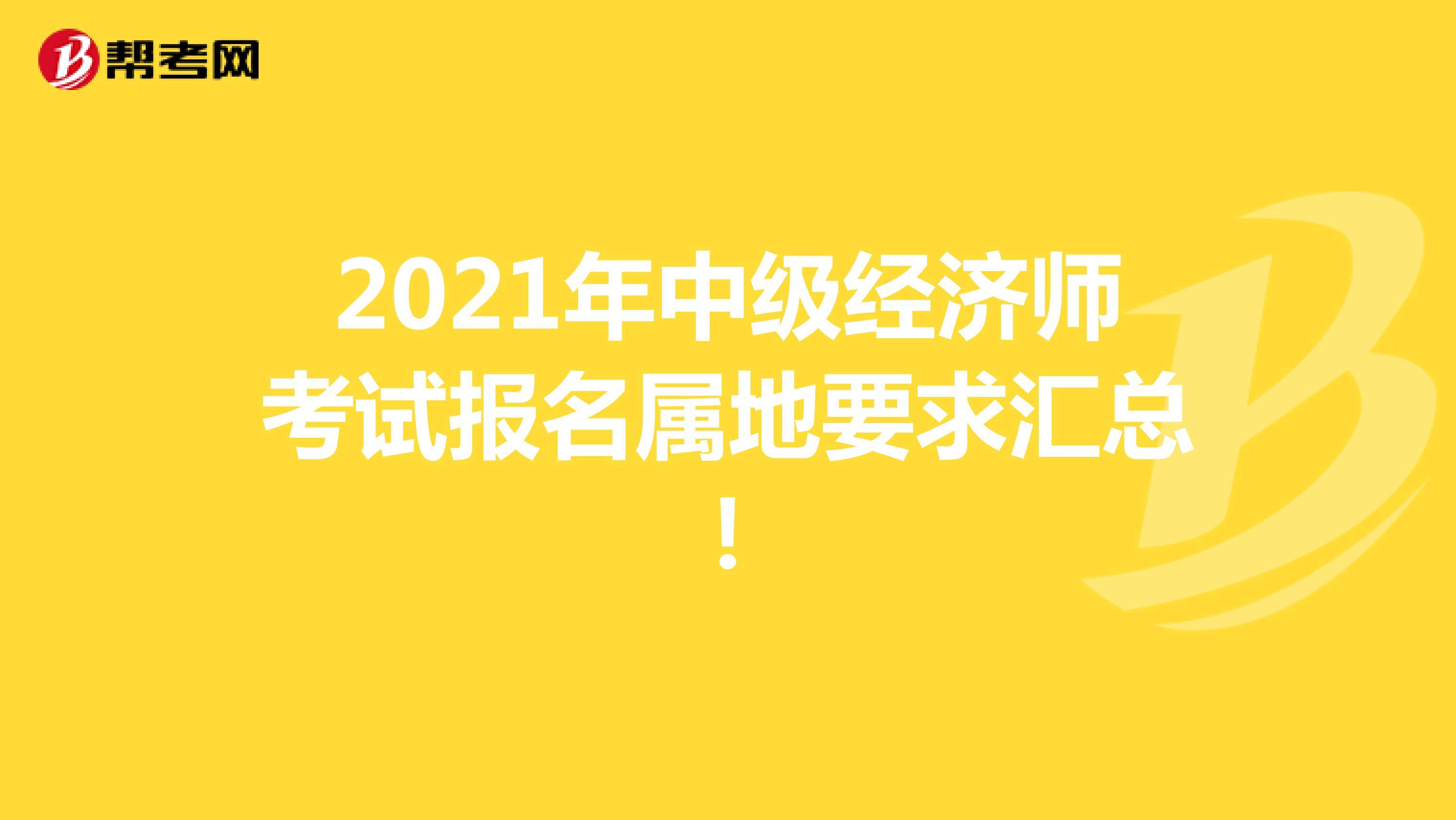 2021年中级经济师考试报名属地要求汇总!