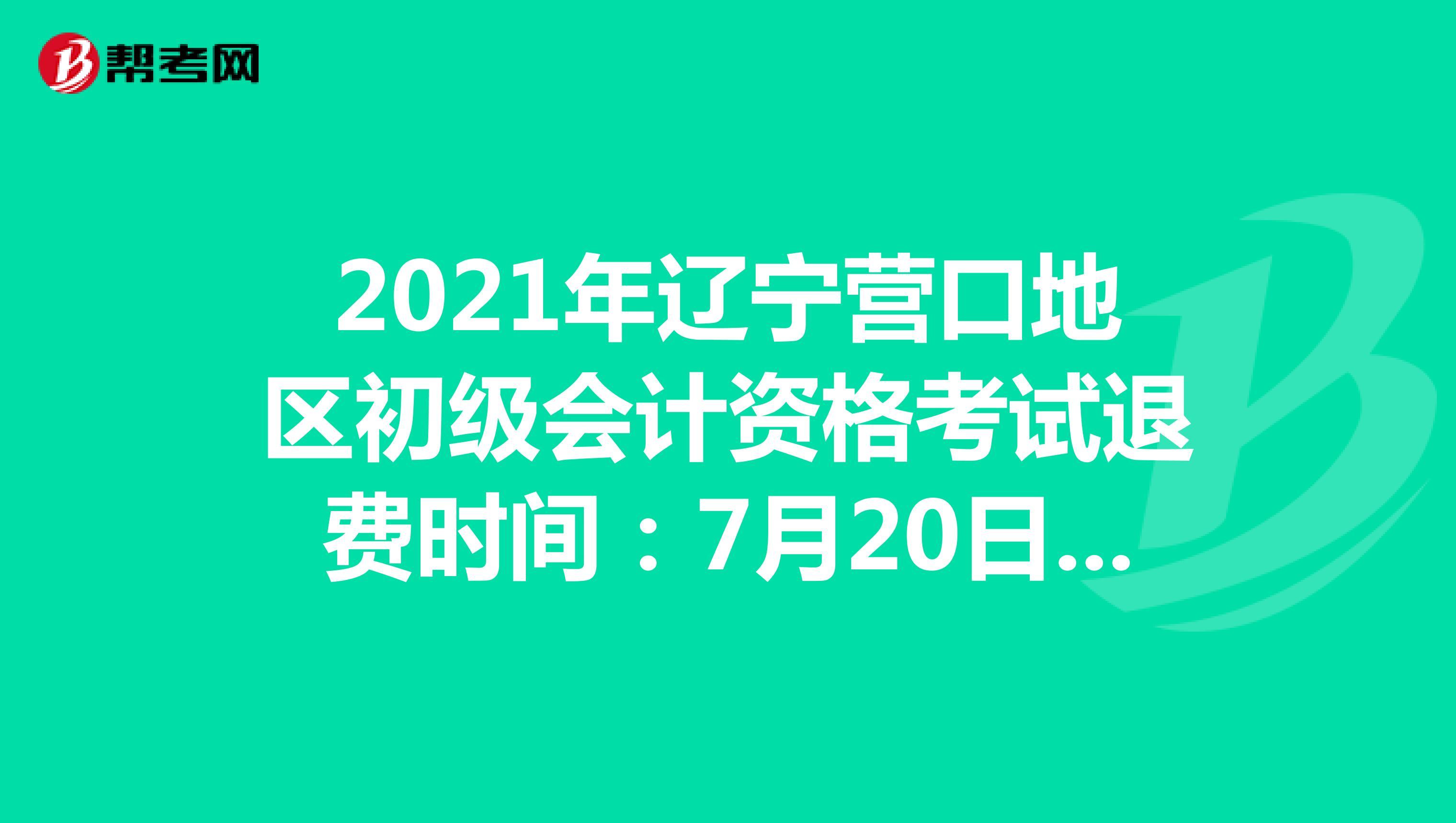 2021年辽宁营口地区初级会计资格Beplay官方退费时间:7月20日-8月20日