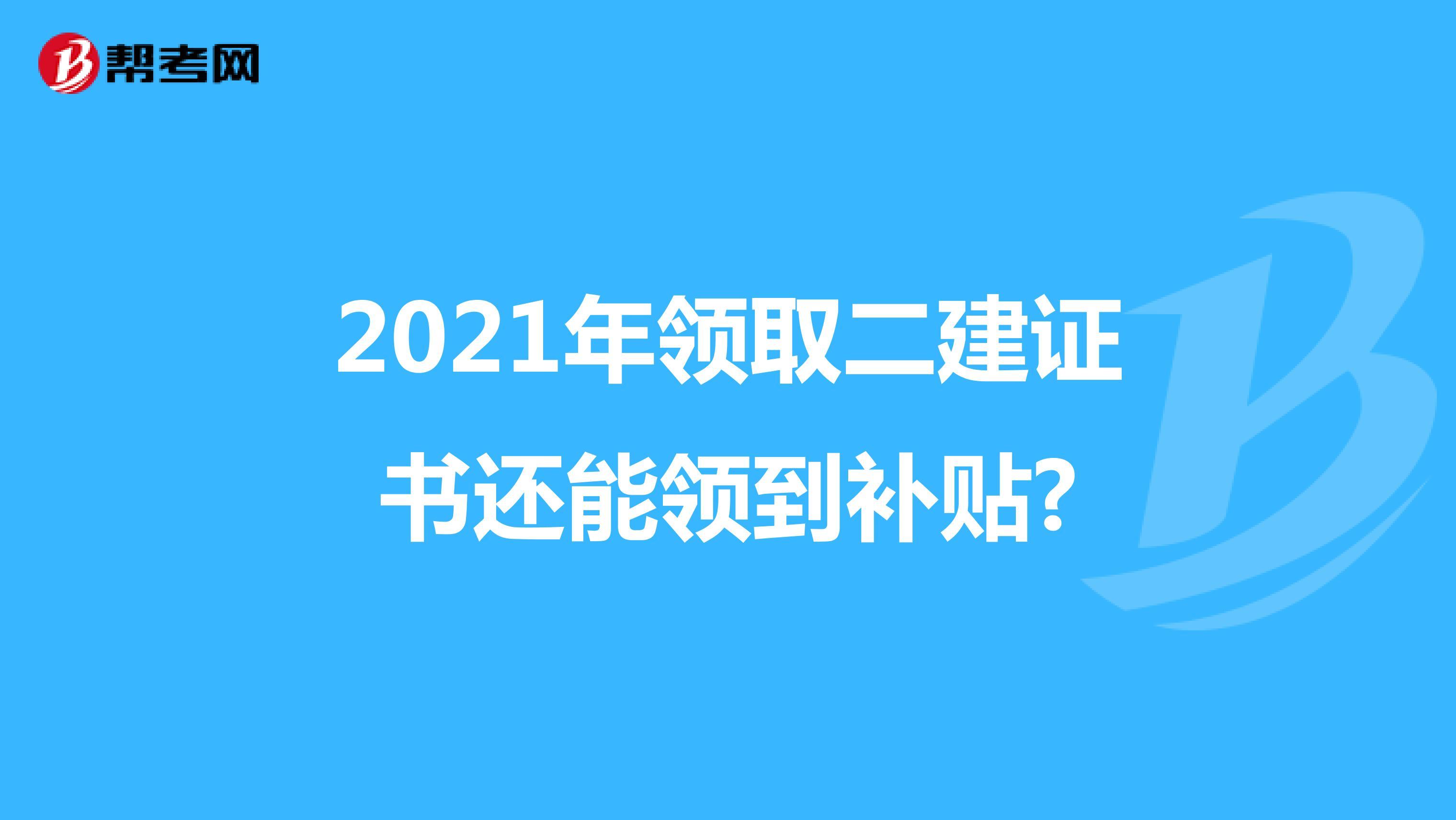 2021年领取二建证书还能领到补贴?