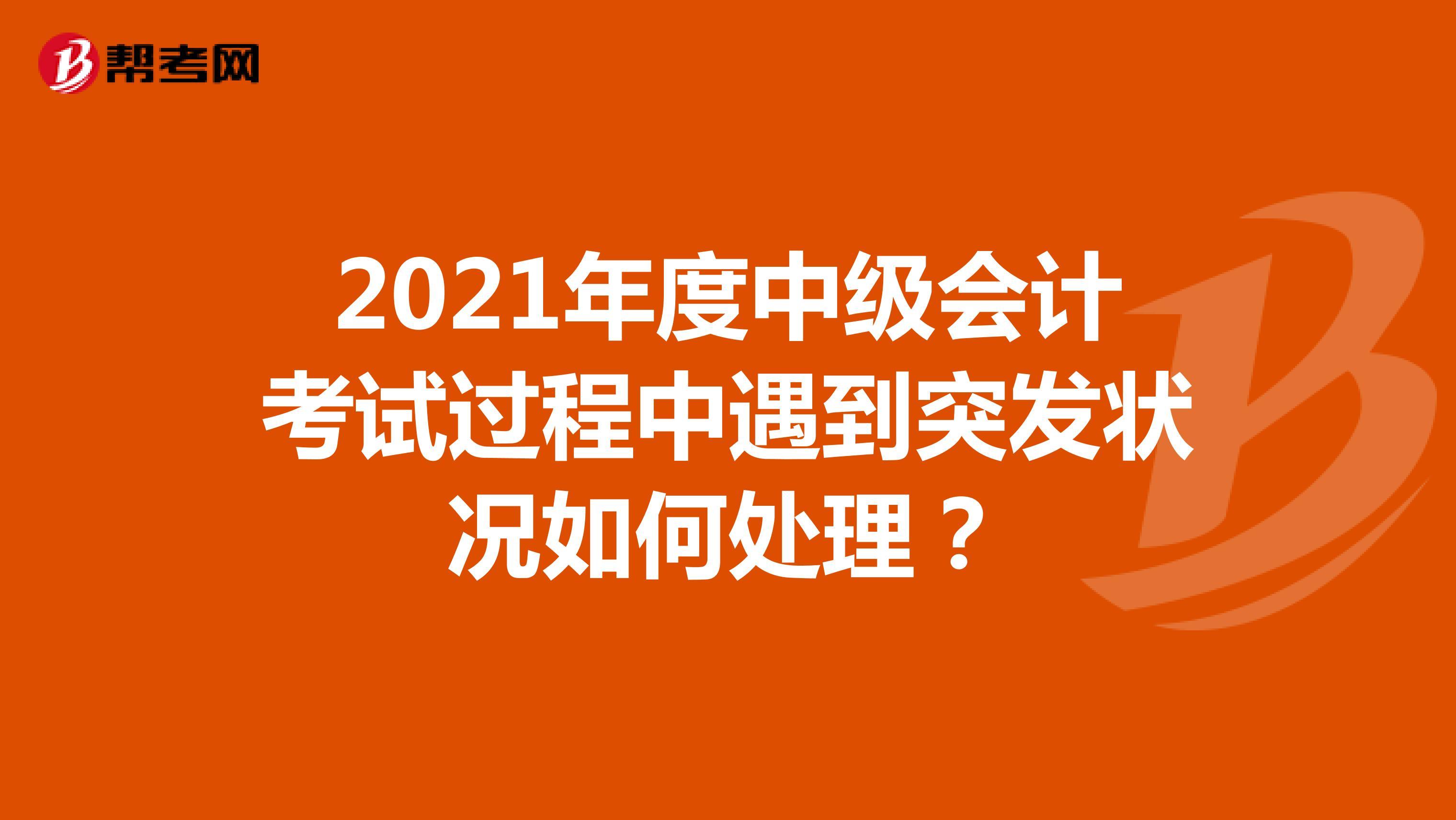 2021年度中级会计Beplay官方过程中遇到突发状况如何处理?
