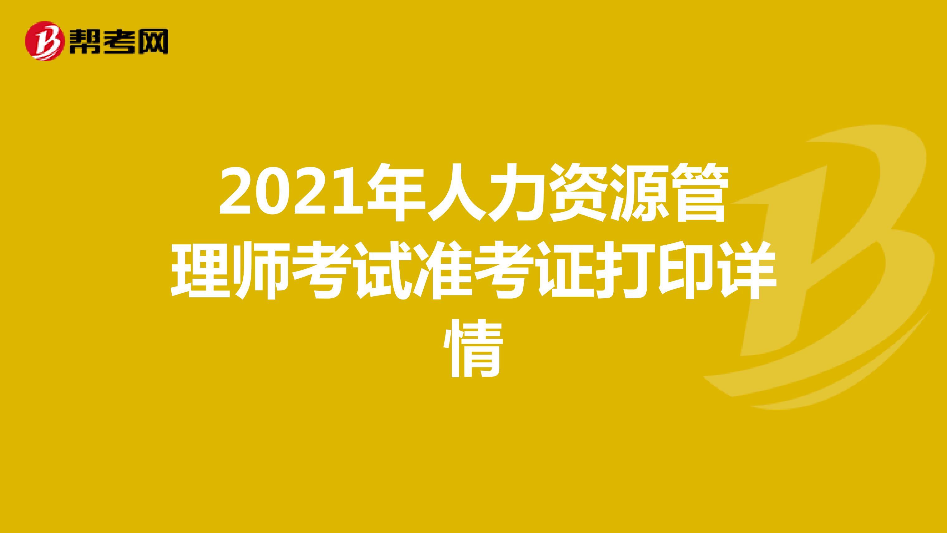 2021年人力资源管理师考试准考证打印详情