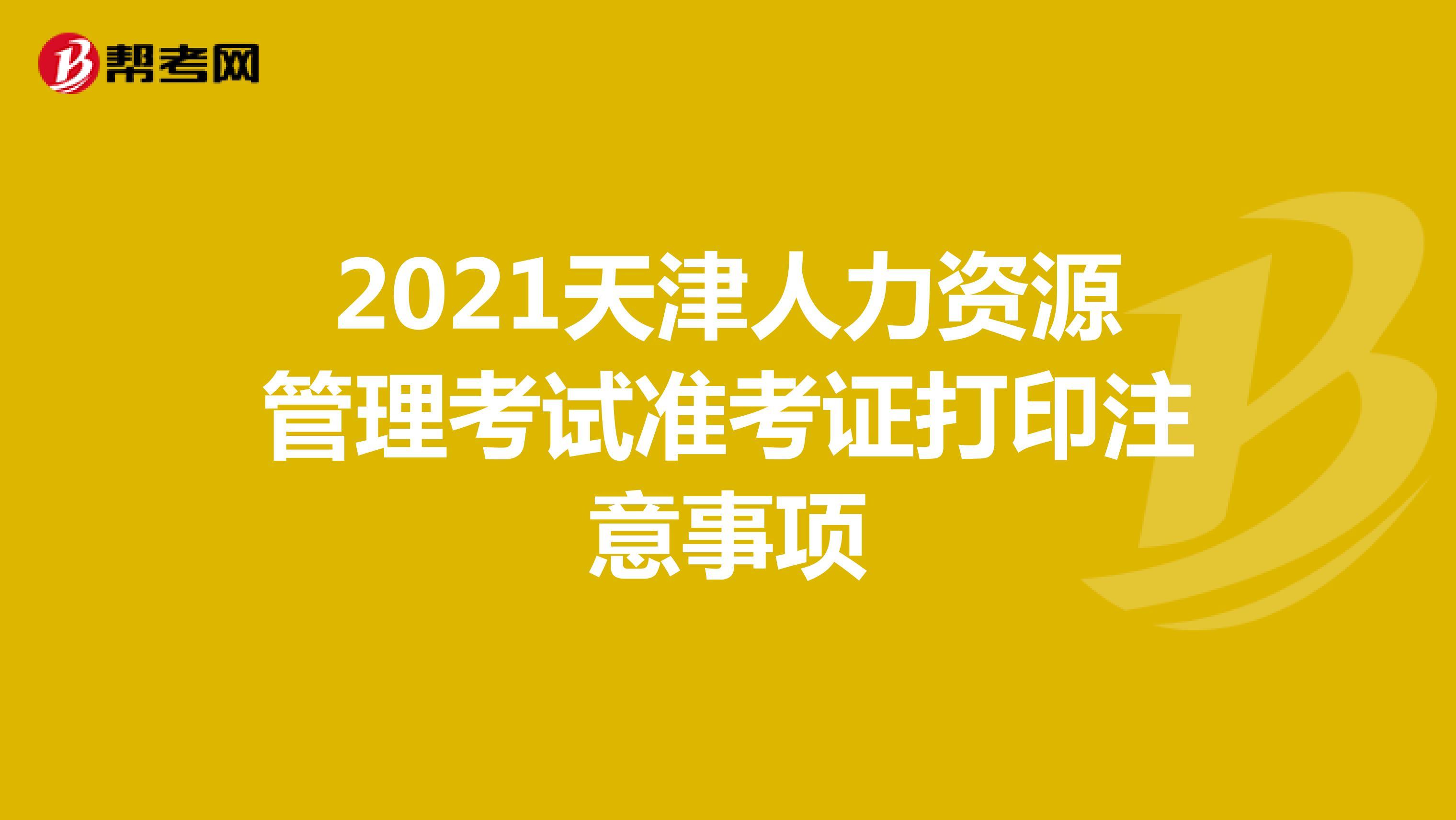 2021天津人力资源管理考试准考证打印注意事项
