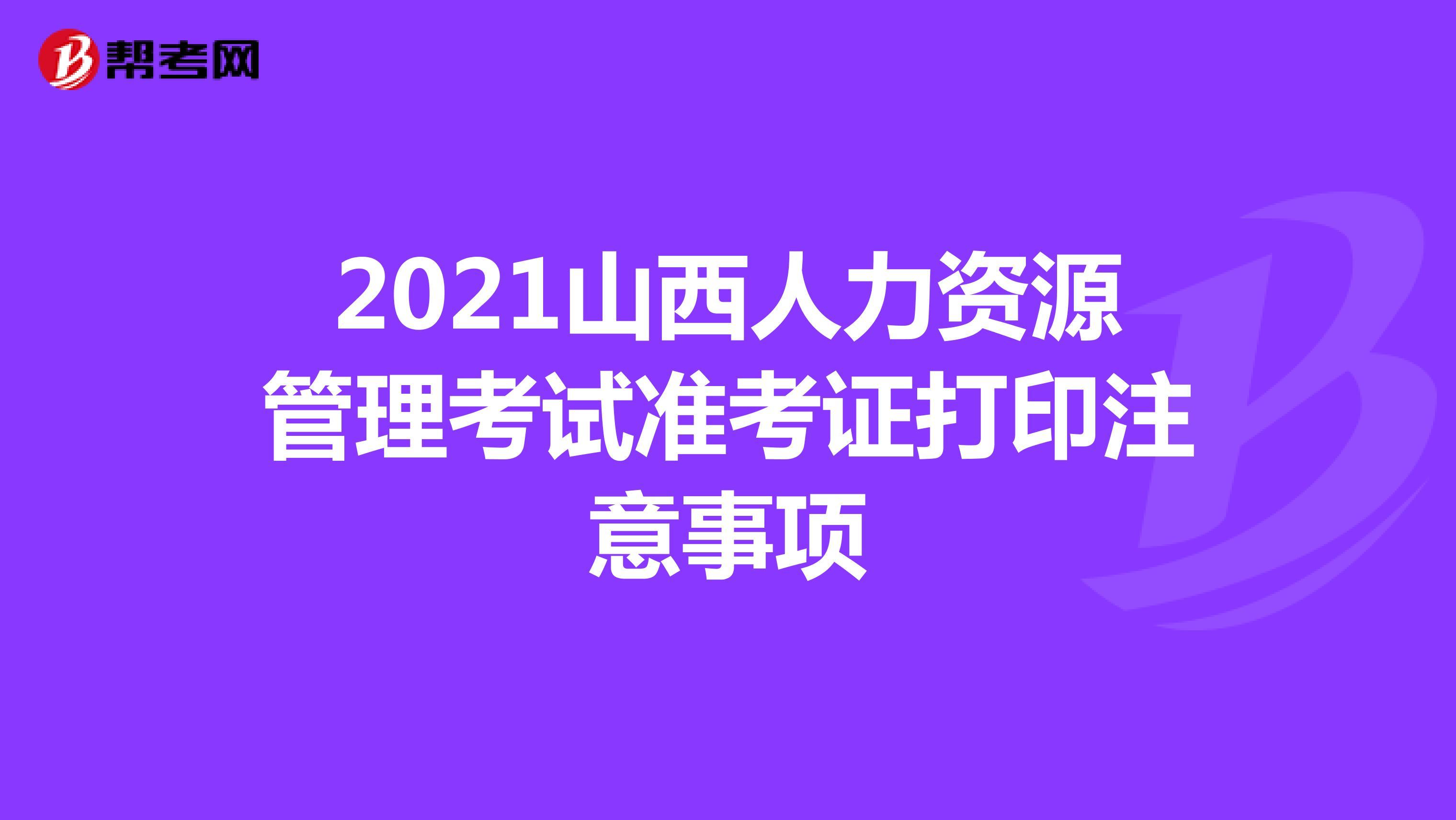 2021山西人力资源管理考试准考证打印注意事项