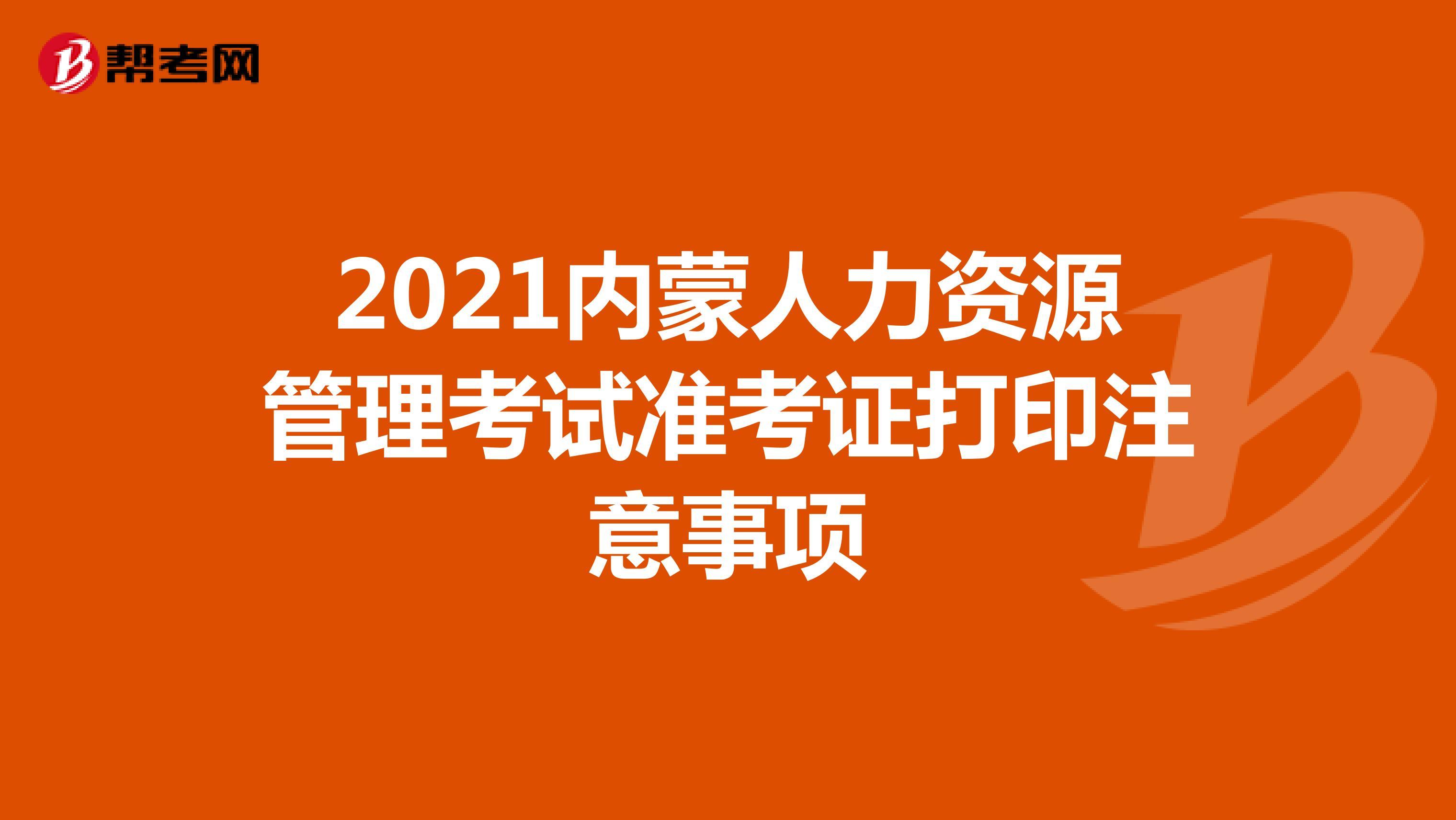 2021内蒙人力资源管理考试准考证打印注意事项