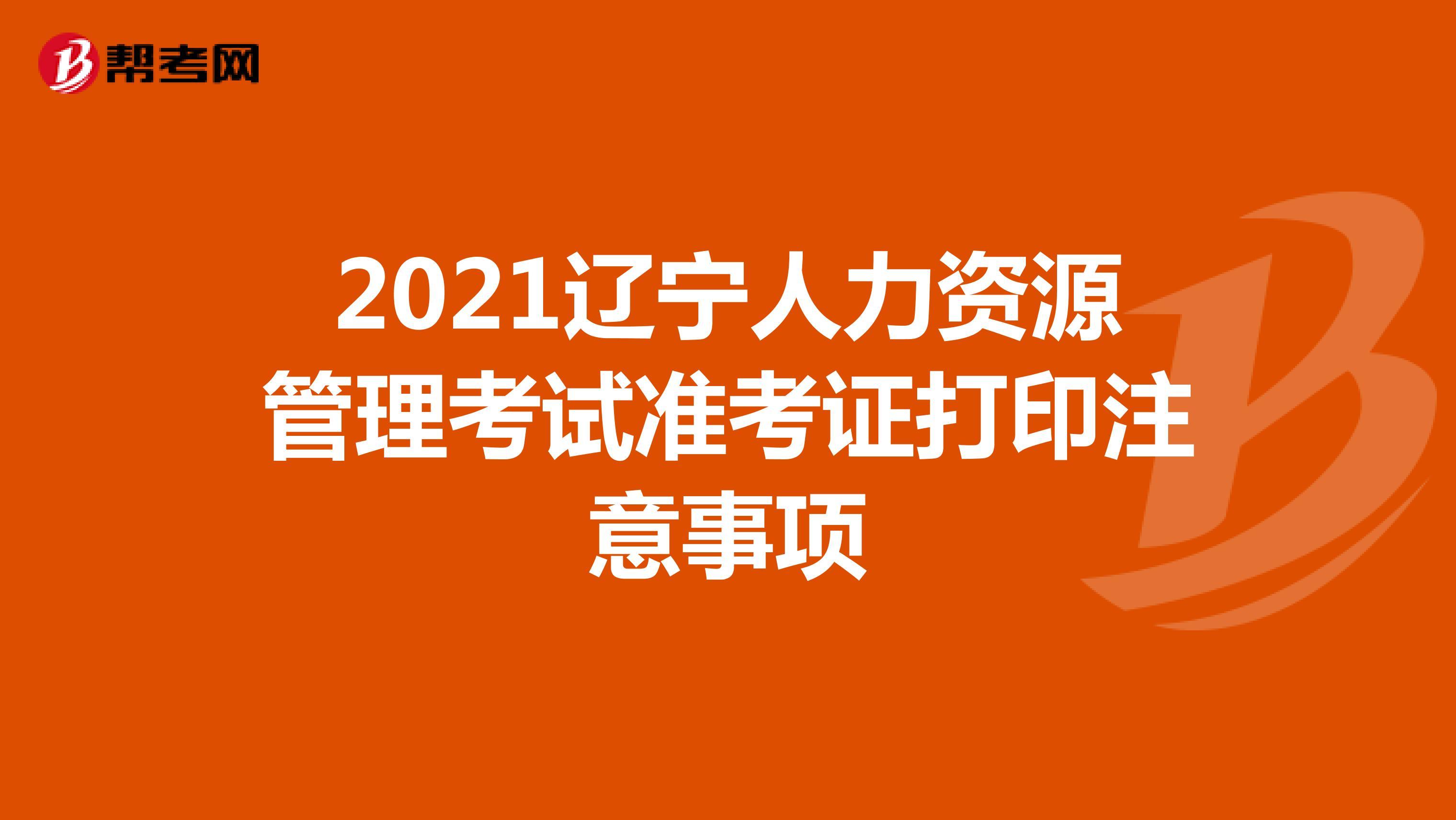 2021辽宁人力资源管理考试准考证打印注意事项