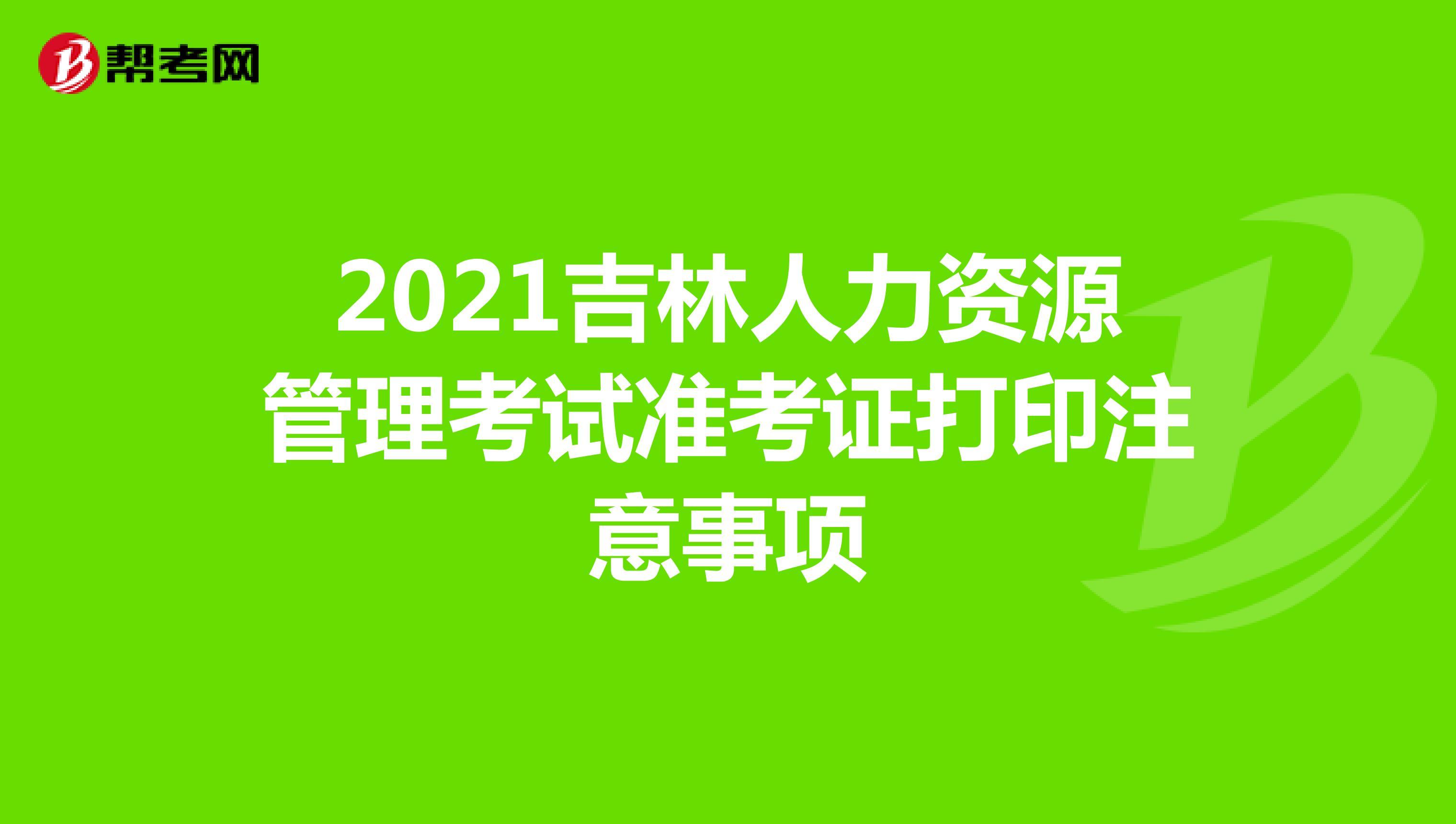 2021吉林人力资源管理考试准考证打印注意事项