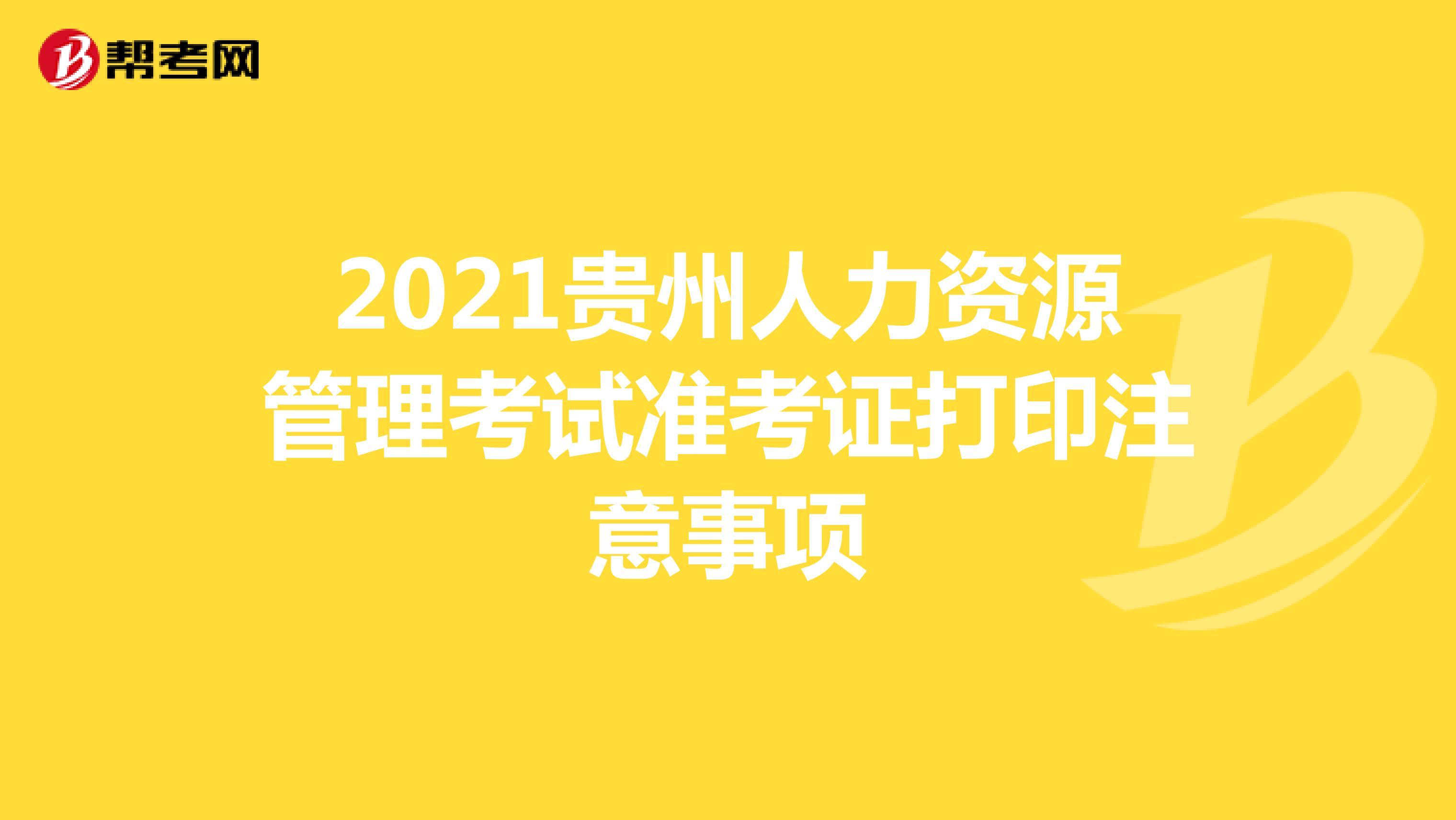 2021贵州人力资源管理考试准考证打印注意事项