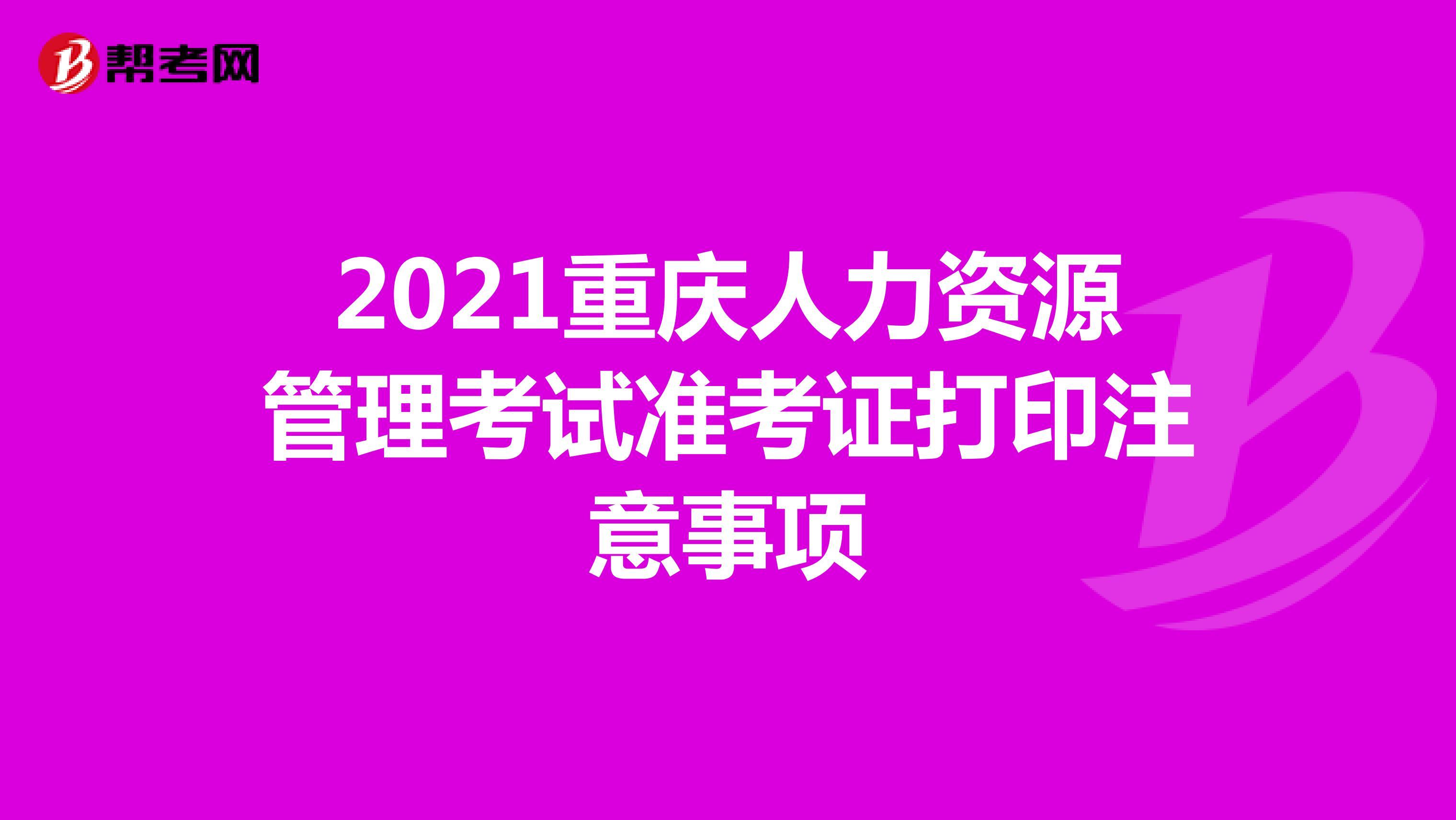 2021重庆人力资源管理考试准考证打印注意事项