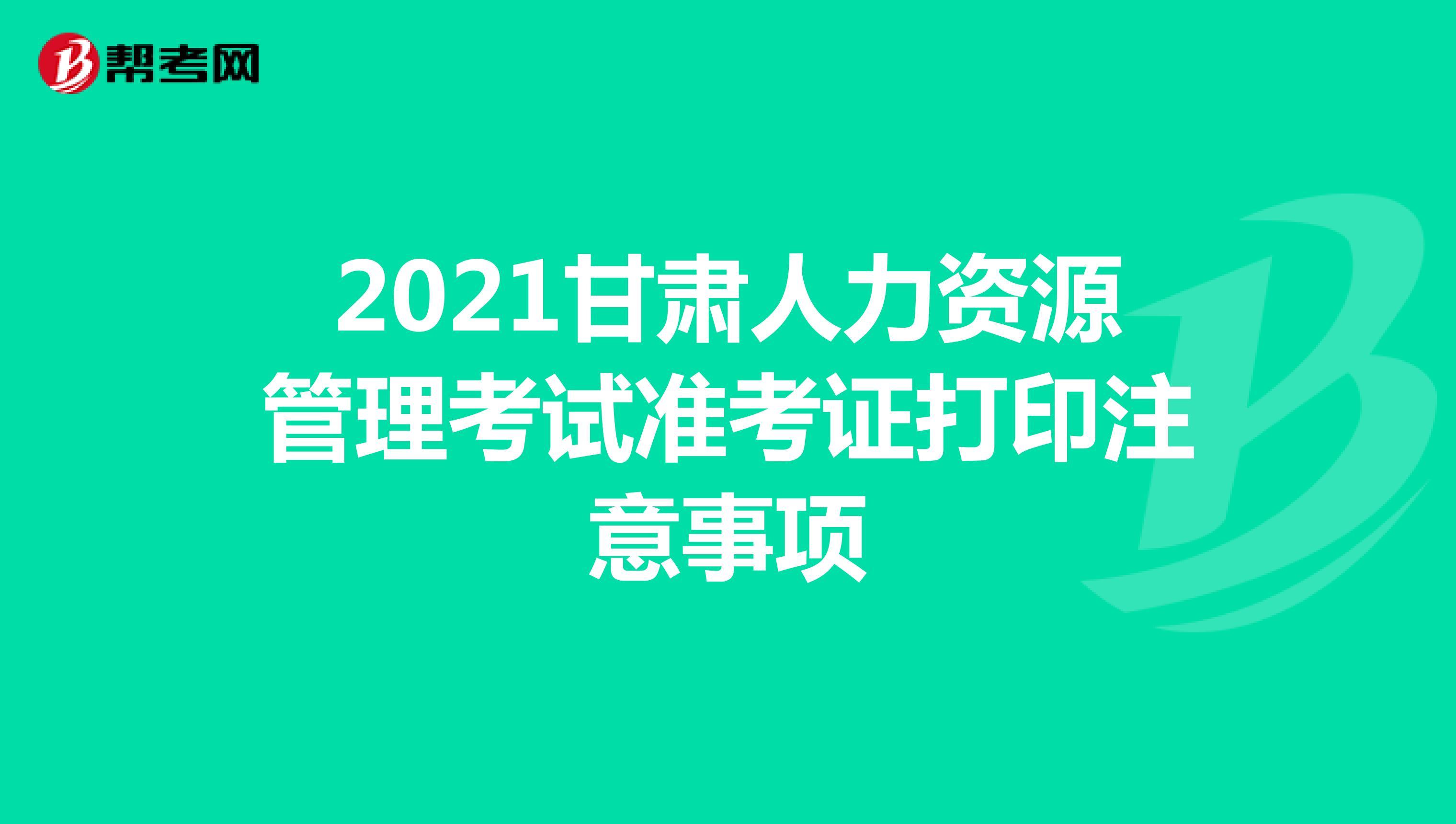 2021甘肃人力资源管理考试准考证打印注意事项