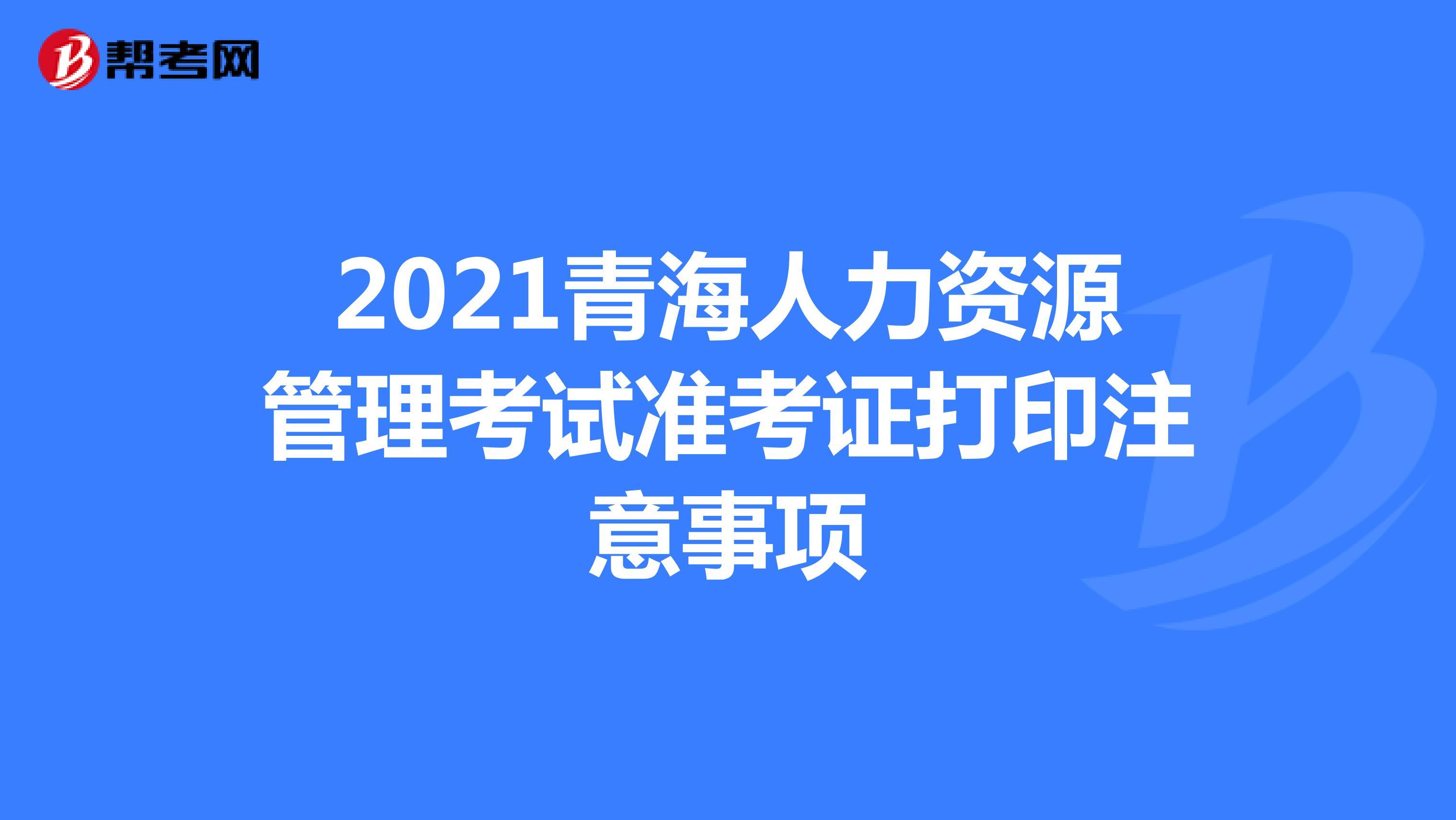 2021青海人力资源管理考试准考证打印注意事项