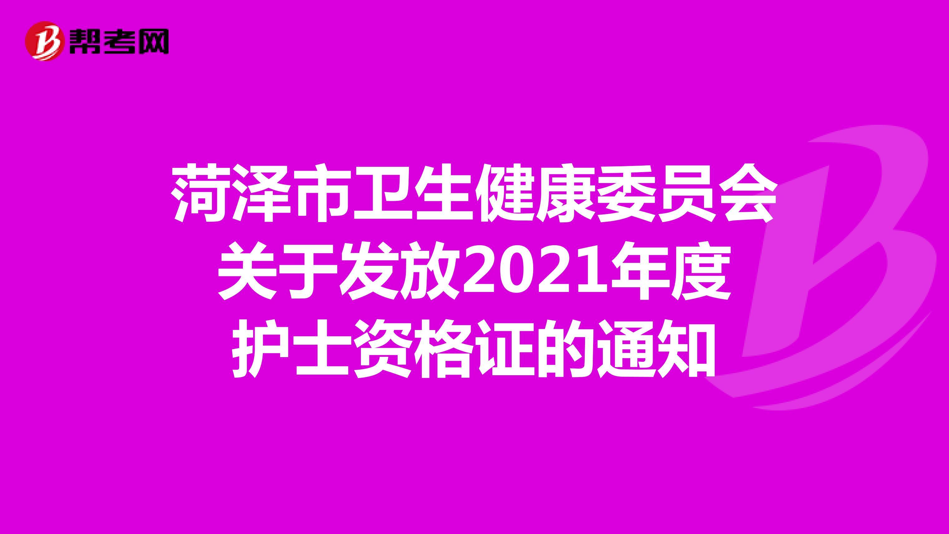 菏泽市卫生健康委员会关于发放2021年度护士资格证的通知