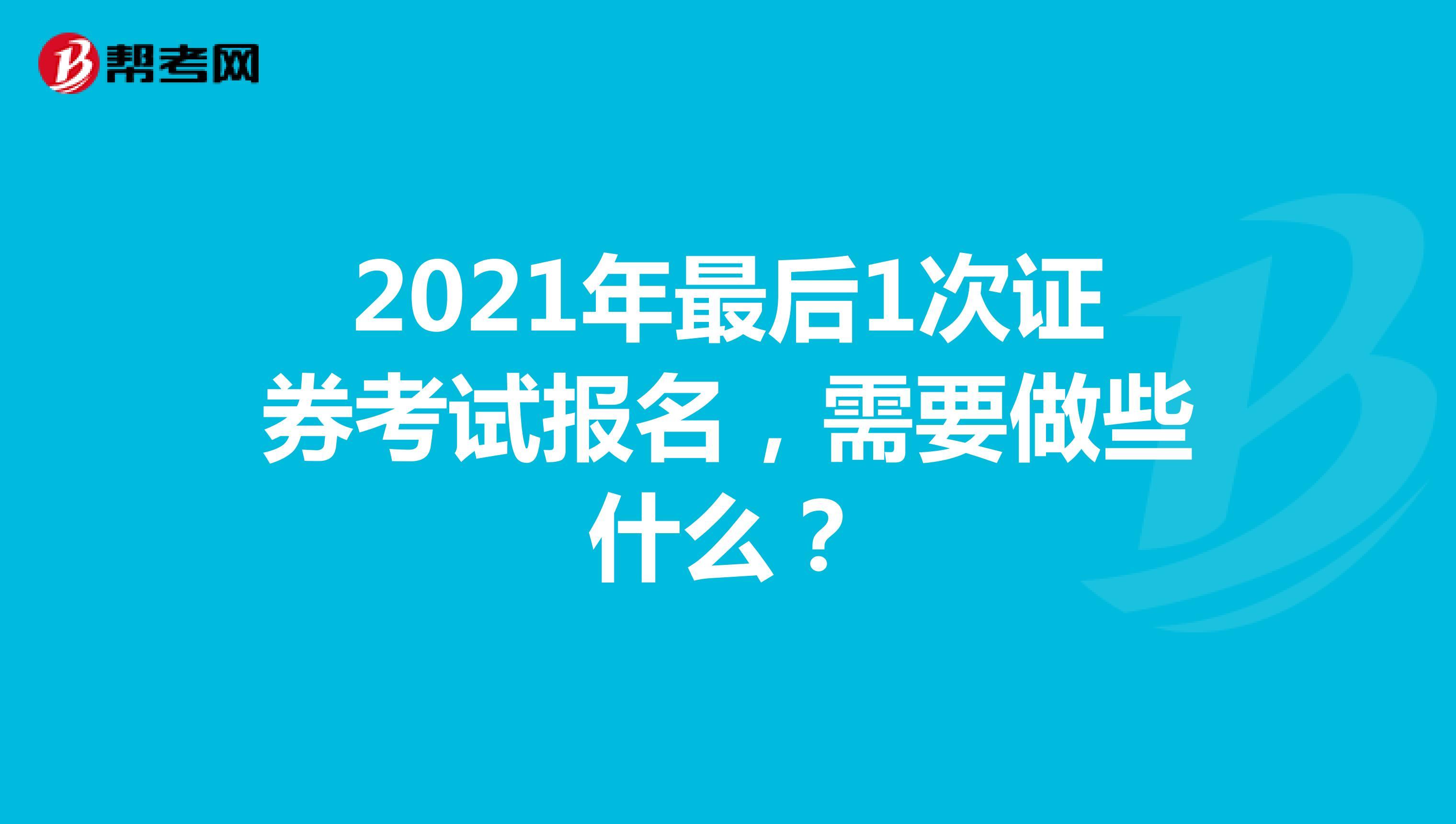 2021年最后1次证券考试报名,需要做些什么?