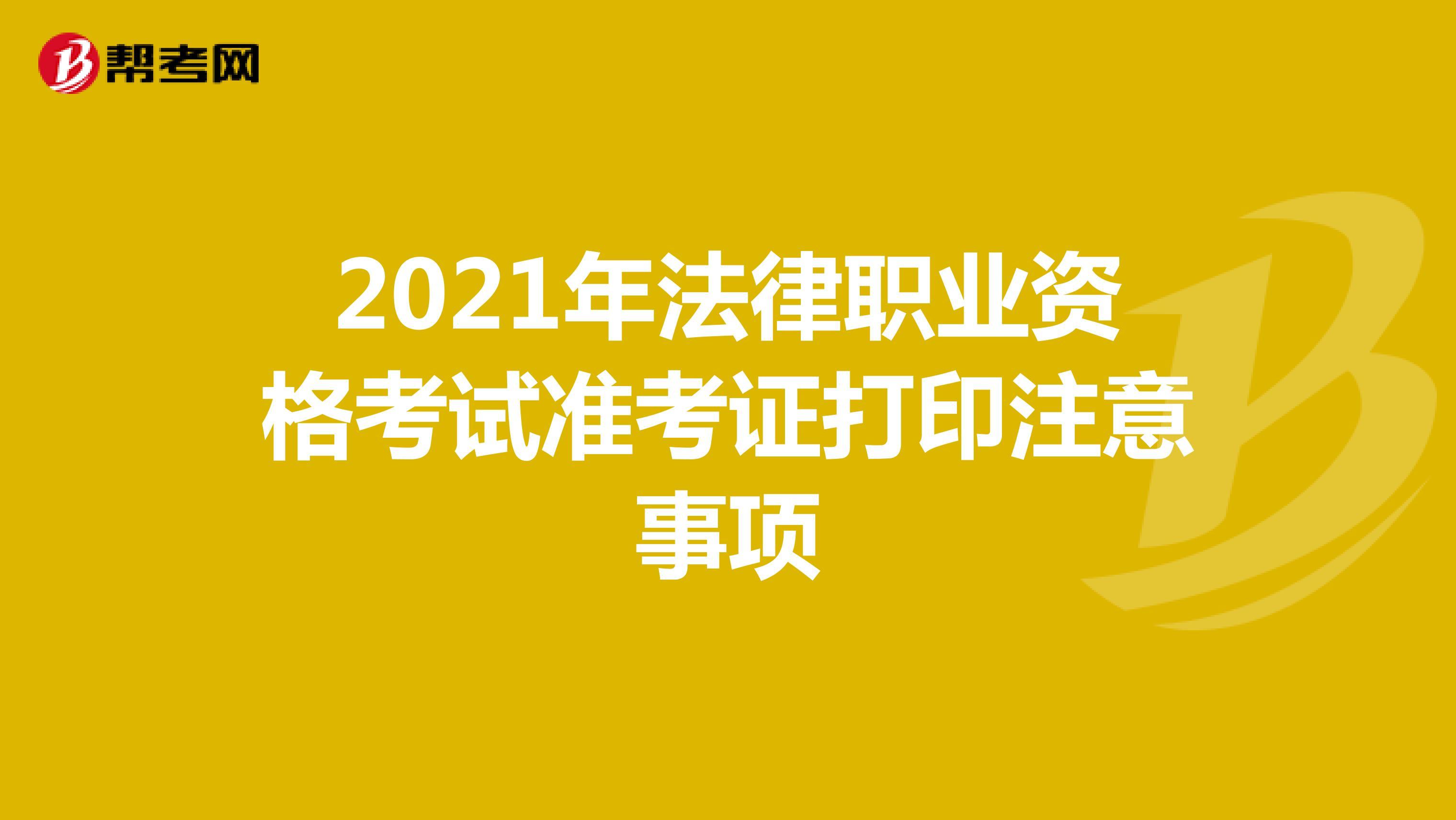 2021年法律职业资格考试准考证打印注意事项