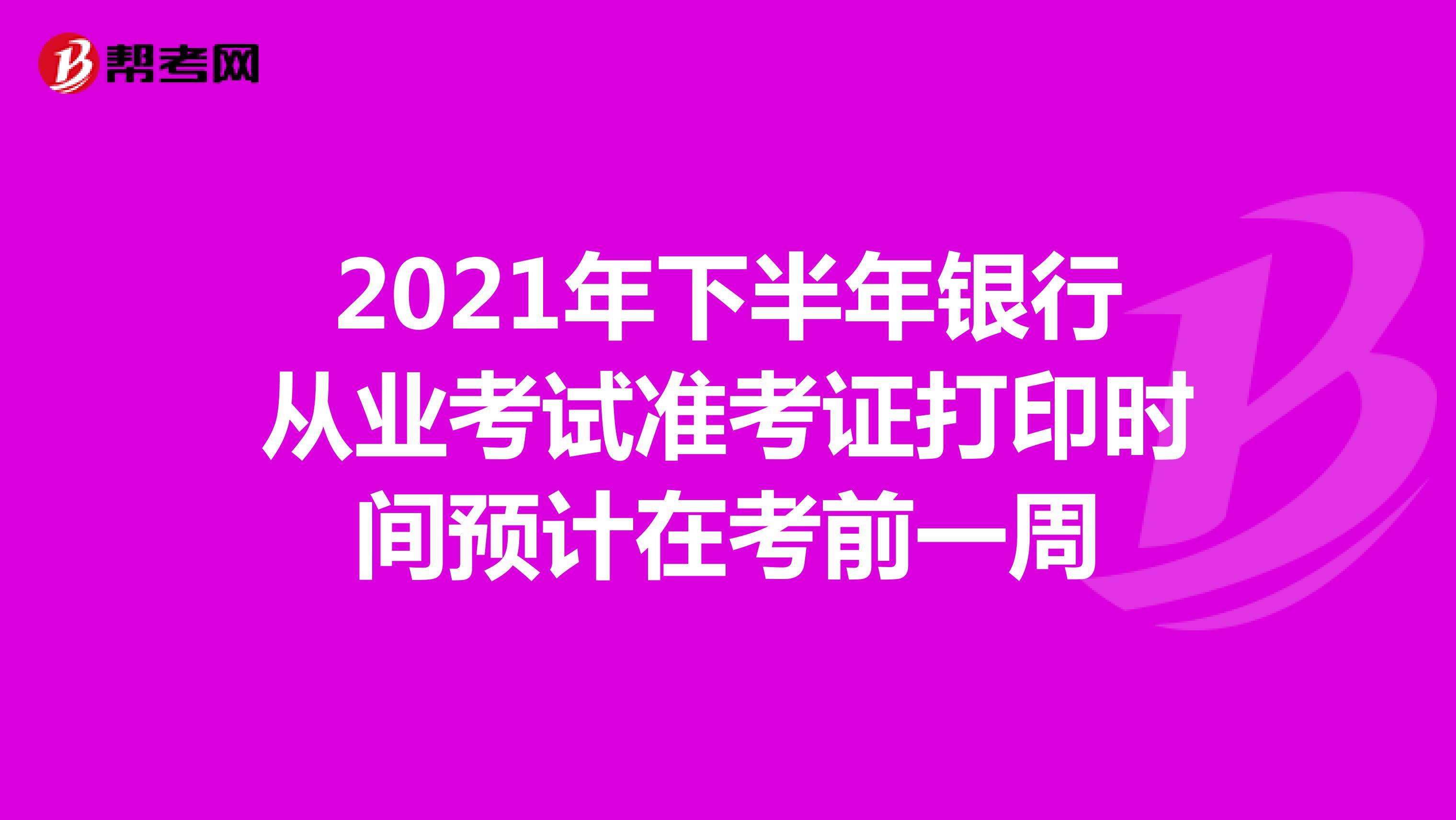 2021年下半年银行从业考试准考证打印时间预计在考前一周