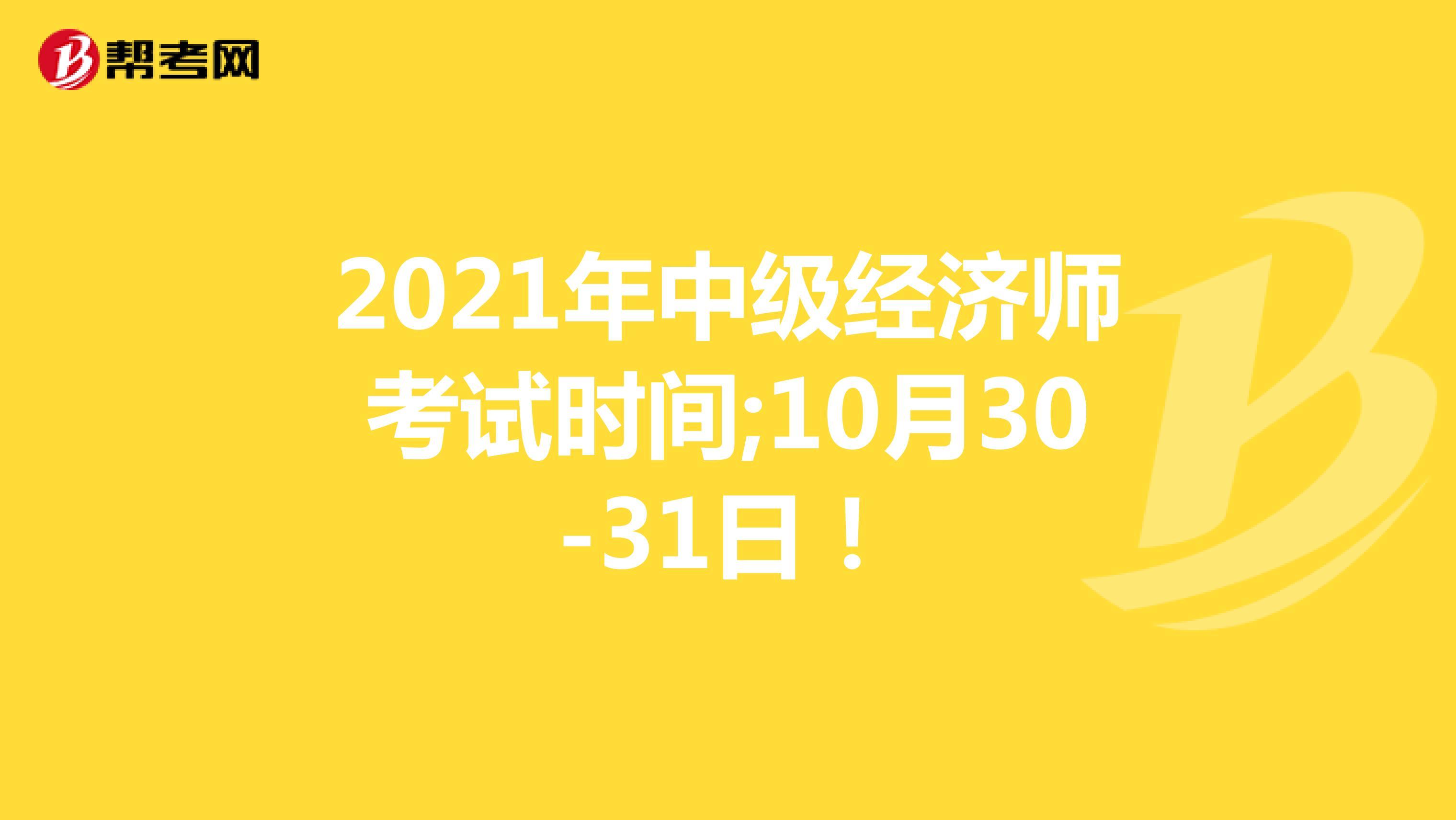 2021年中级经济师考试时间;10月30-31日!