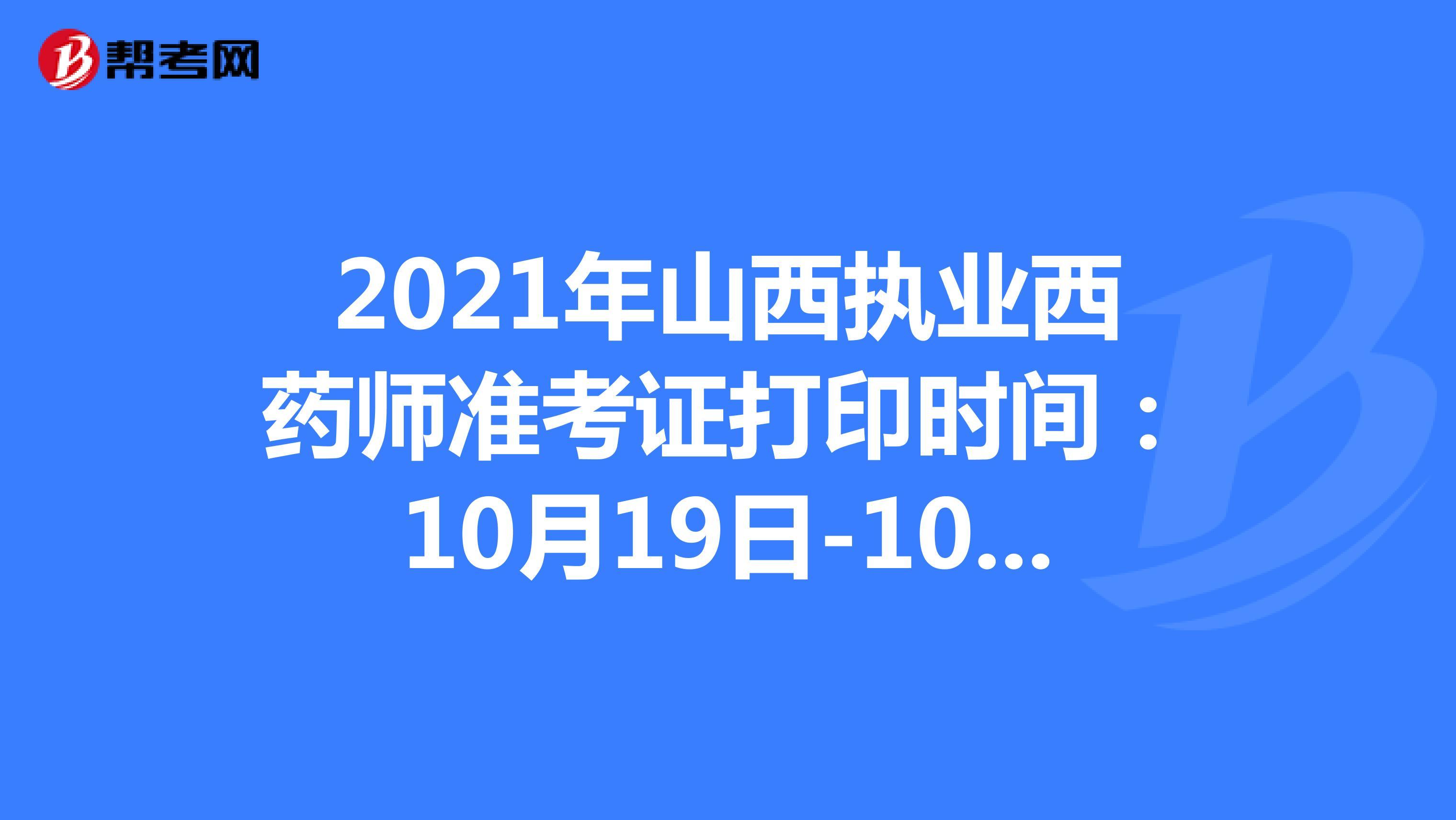 2021年山西执业西药师准考证打印时间:10月19日-10月22日