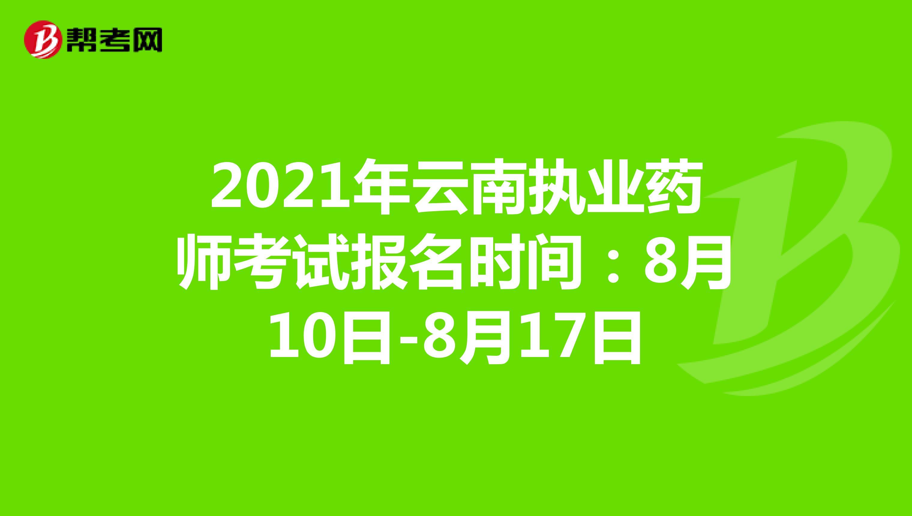 2021年云南执业药师考试报名时间:8月10日-8月17日