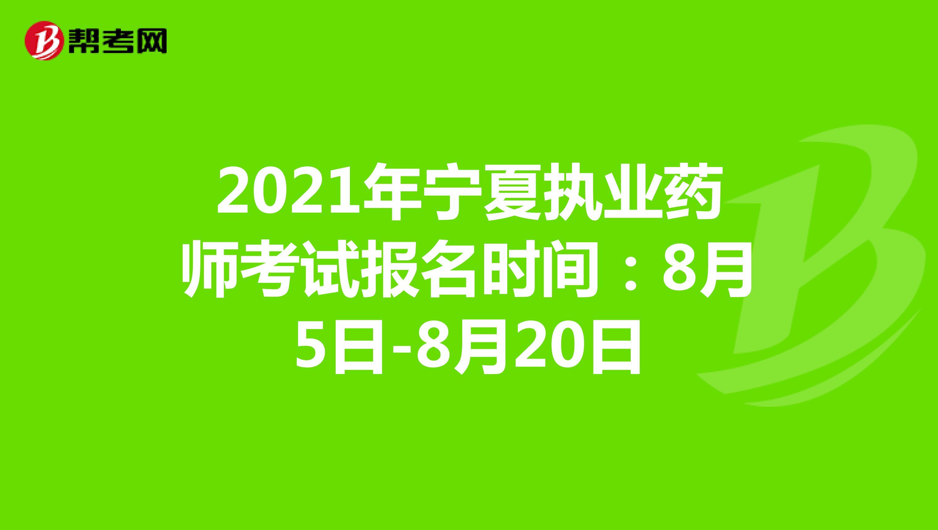 2021年宁夏执业药师考试报名时间:8月5日-8月20日