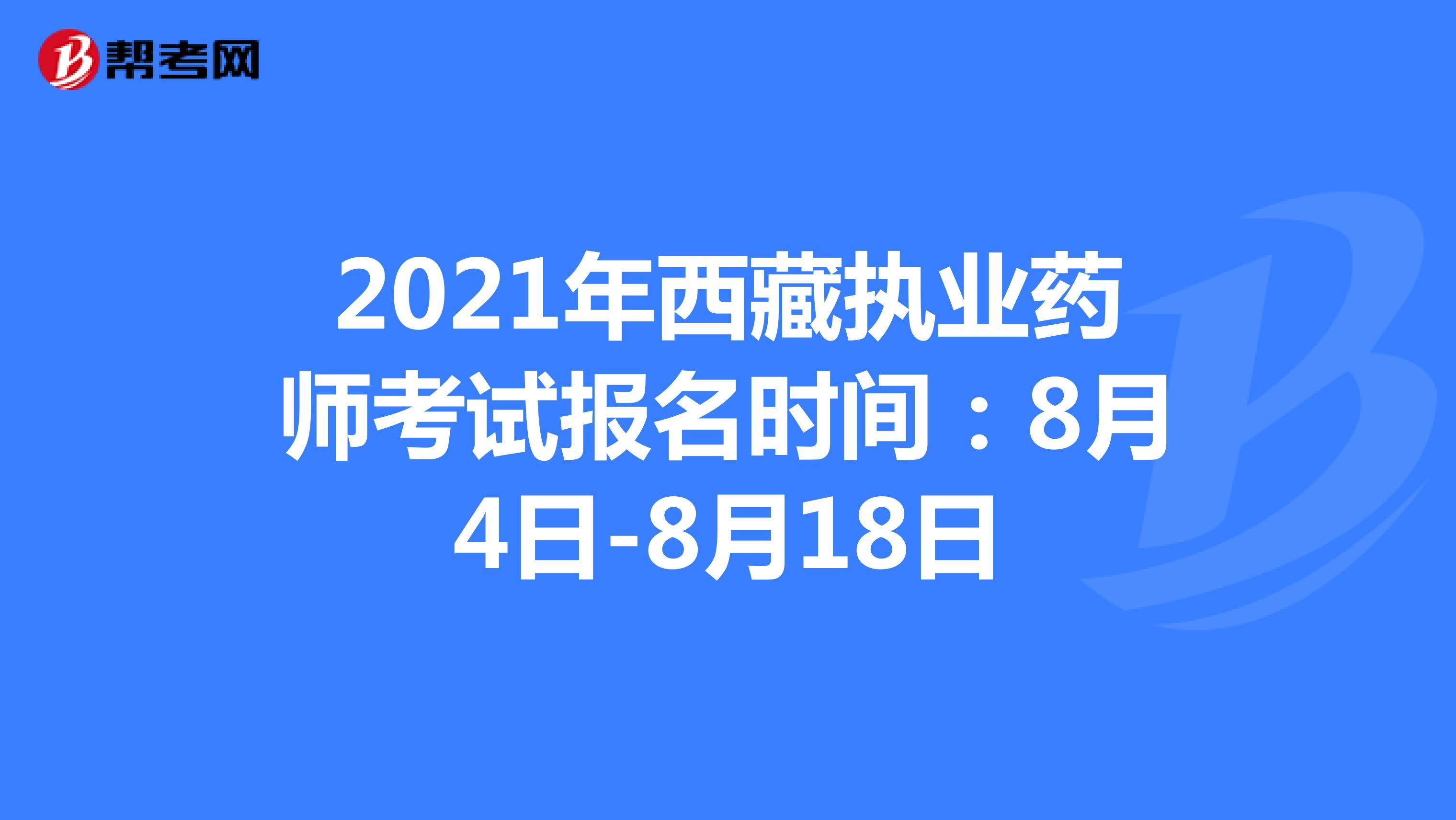 2021年西藏执业药师考试报名时间:8月4日-8月18日