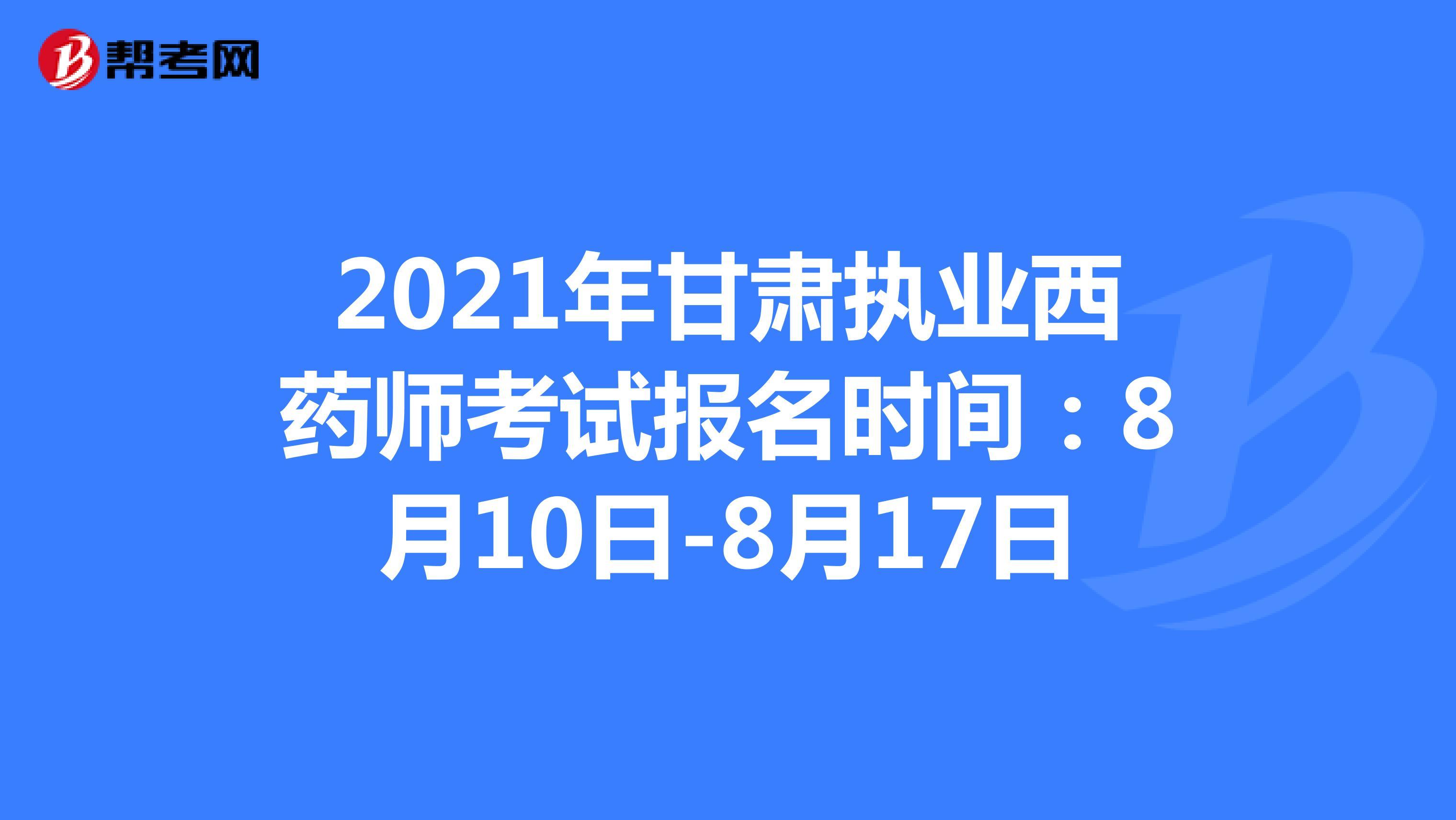 2021年甘肃执业西药师考试报名时间:8月10日-8月17日
